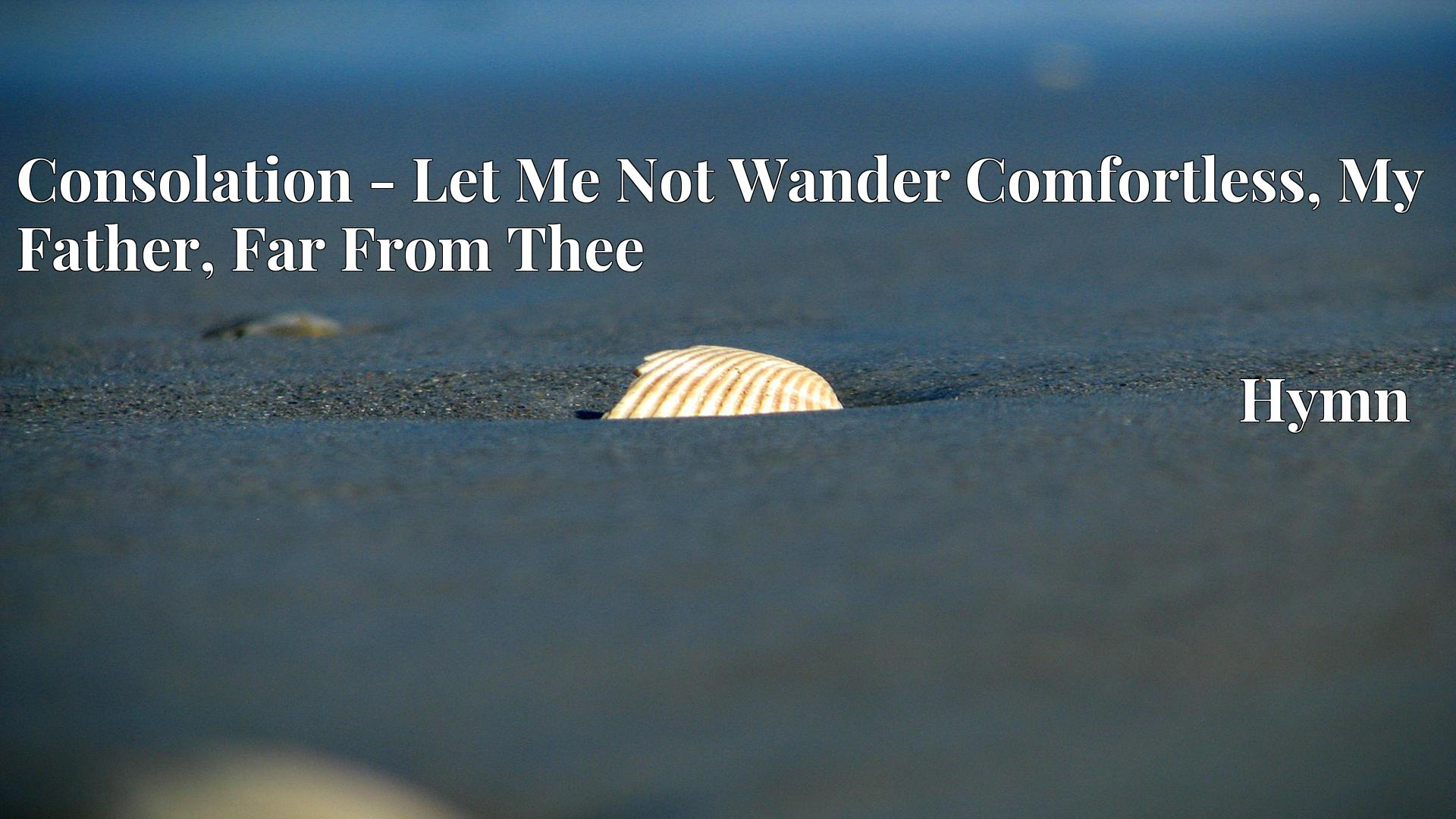 Consolation - Let Me Not Wander Comfortless, My Father, Far From Thee - Hymn