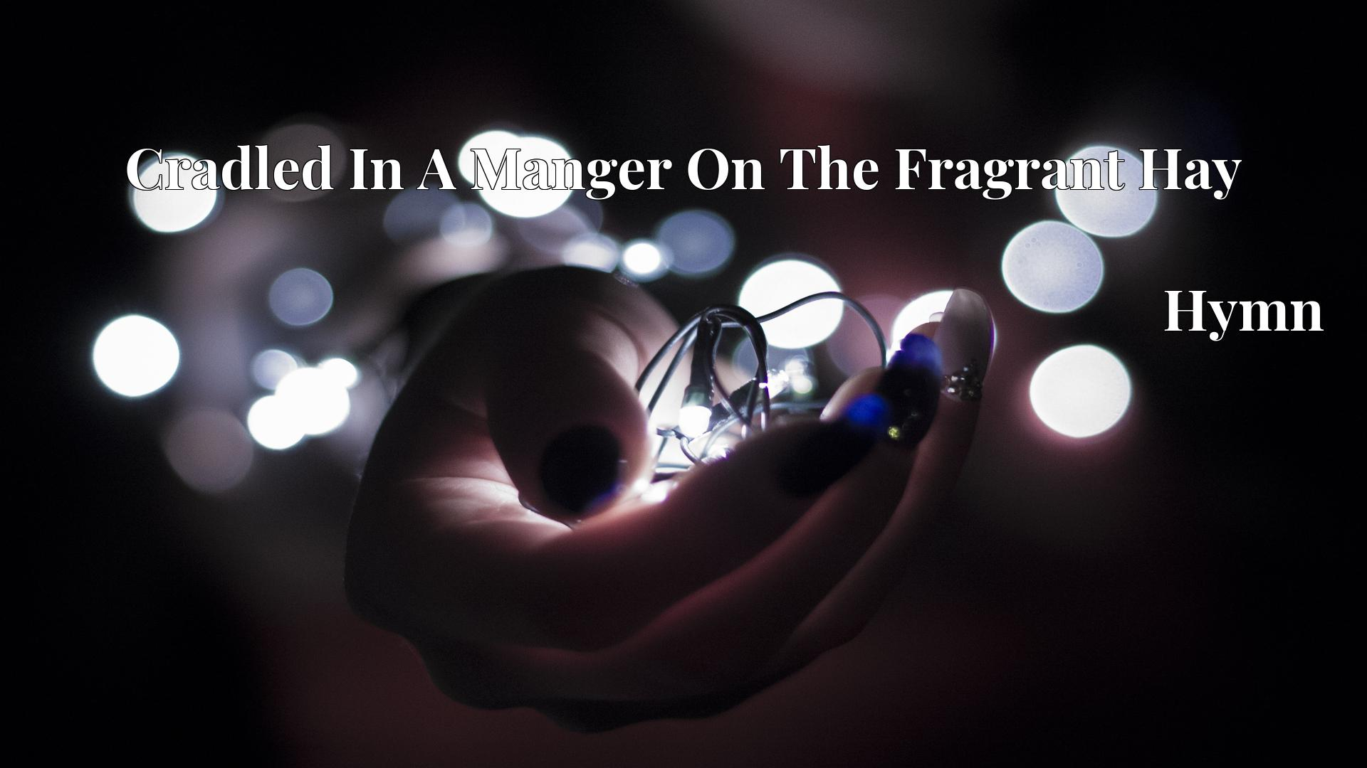 Cradled In A Manger On The Fragrant Hay - Hymn