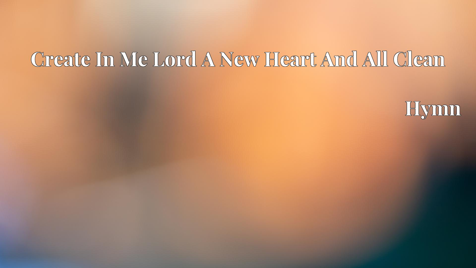 Create In Me Lord A New Heart And All Clean - Hymn