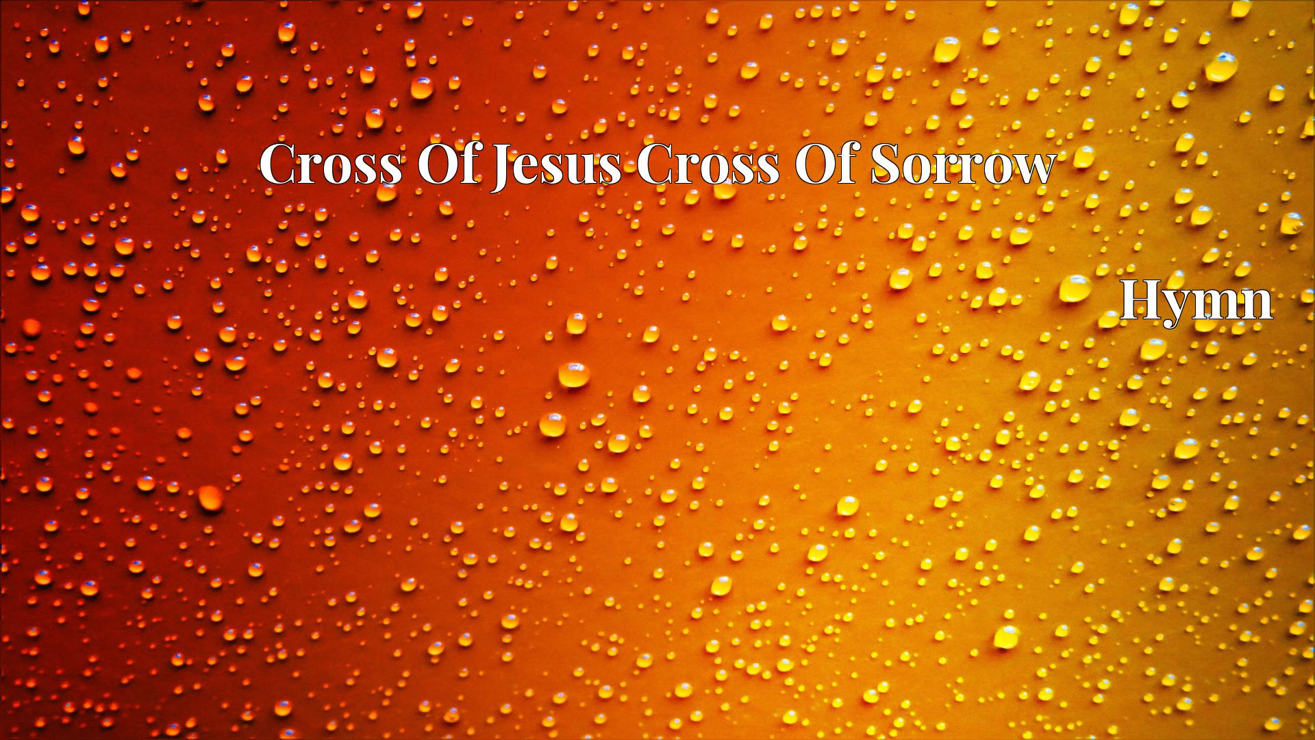 Cross Of Jesus Cross Of Sorrow - Hymn