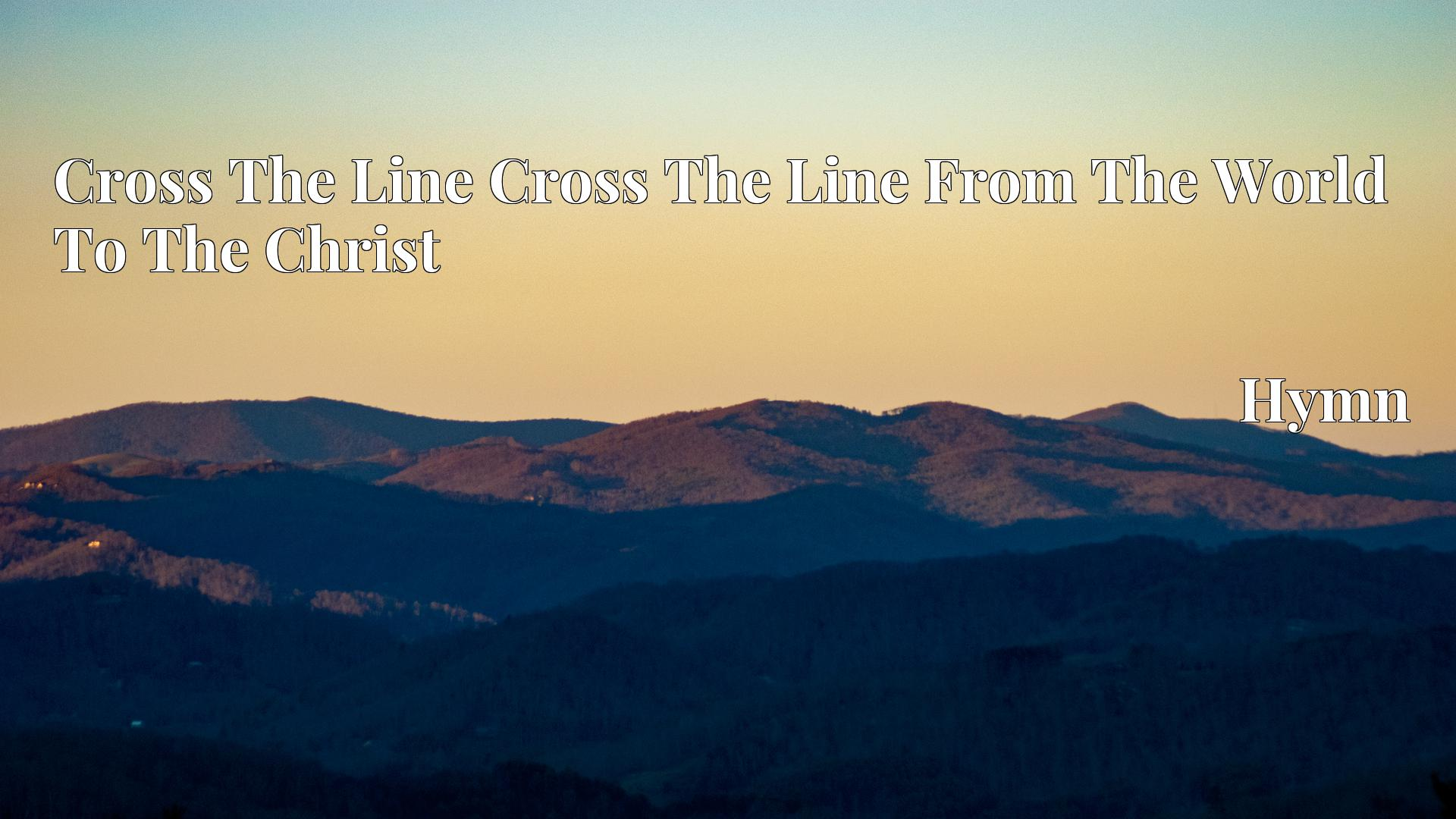 Cross The Line Cross The Line From The World To The Christ - Hymn