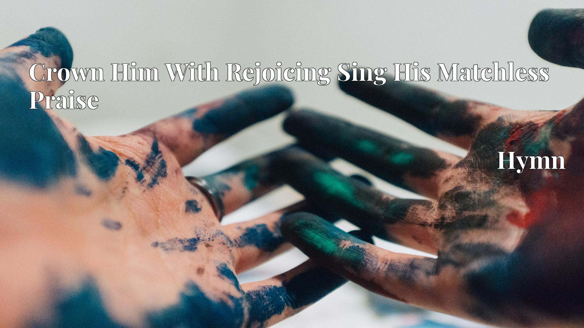Crown Him With Rejoicing Sing His Matchless Praise - Hymn