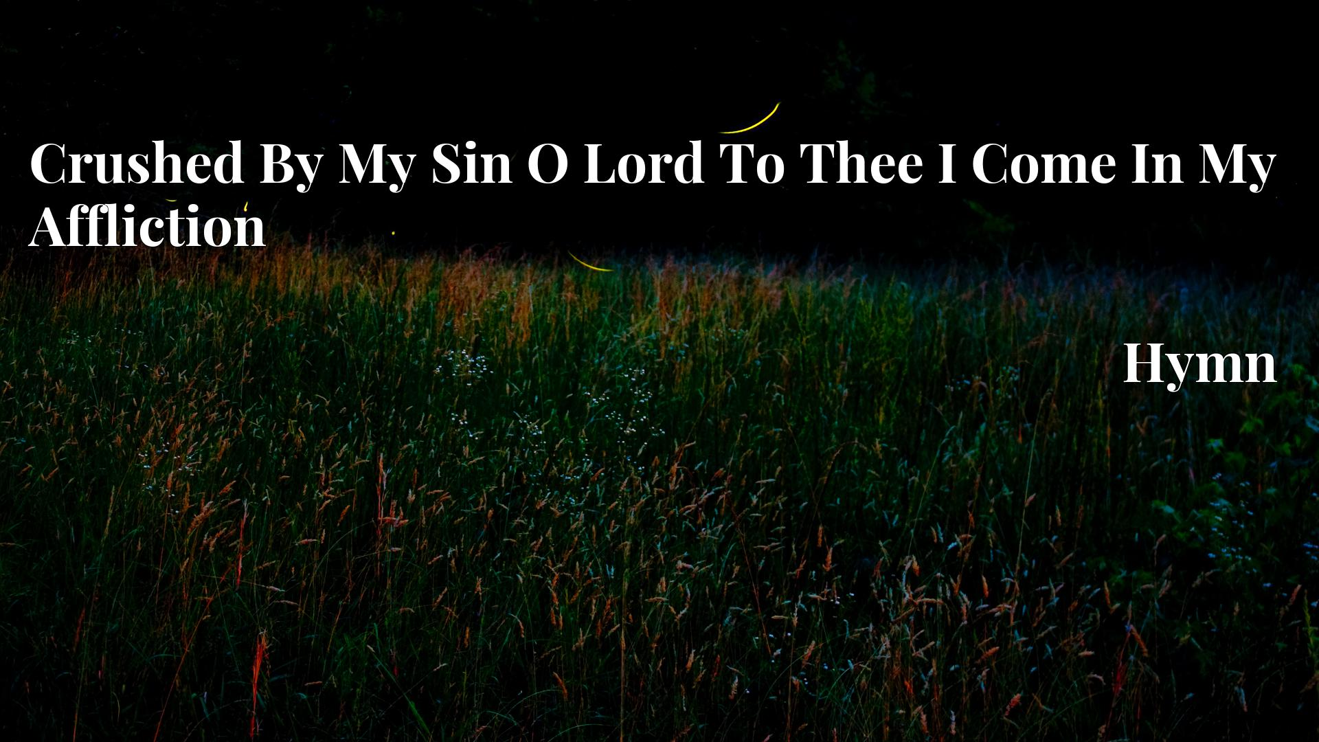 Crushed By My Sin O Lord To Thee I Come In My Affliction - Hymn