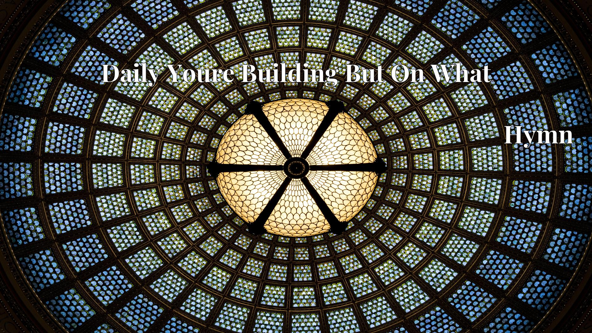 Daily Youre Building But On What - Hymn