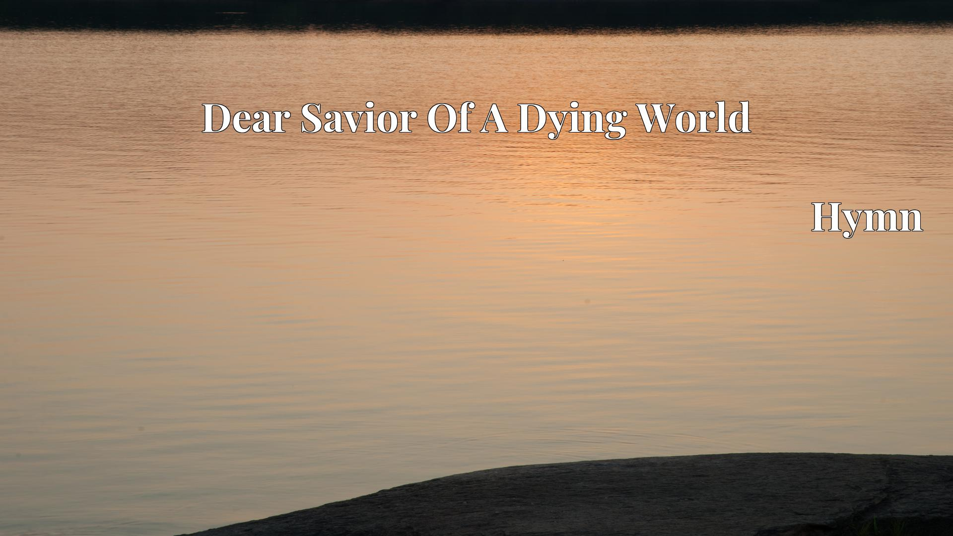 Dear Savior Of A Dying World Hymn Lyric