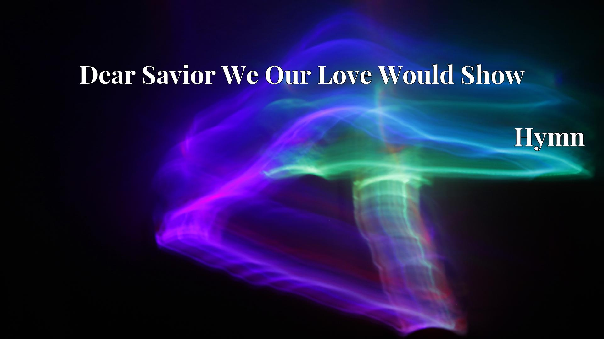 Dear Savior We Our Love Would Show - Hymn