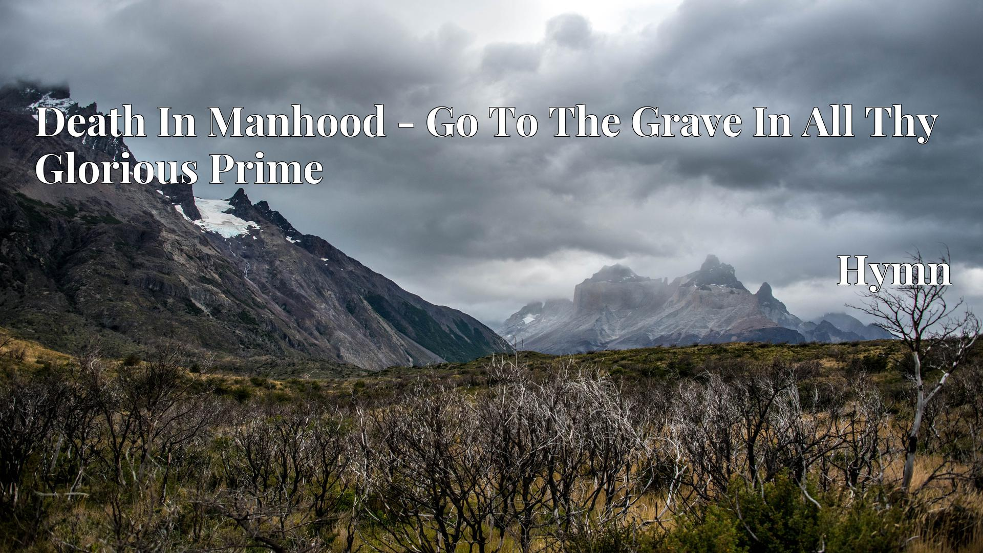 Death In Manhood - Go To The Grave In All Thy Glorious Prime - Hymn