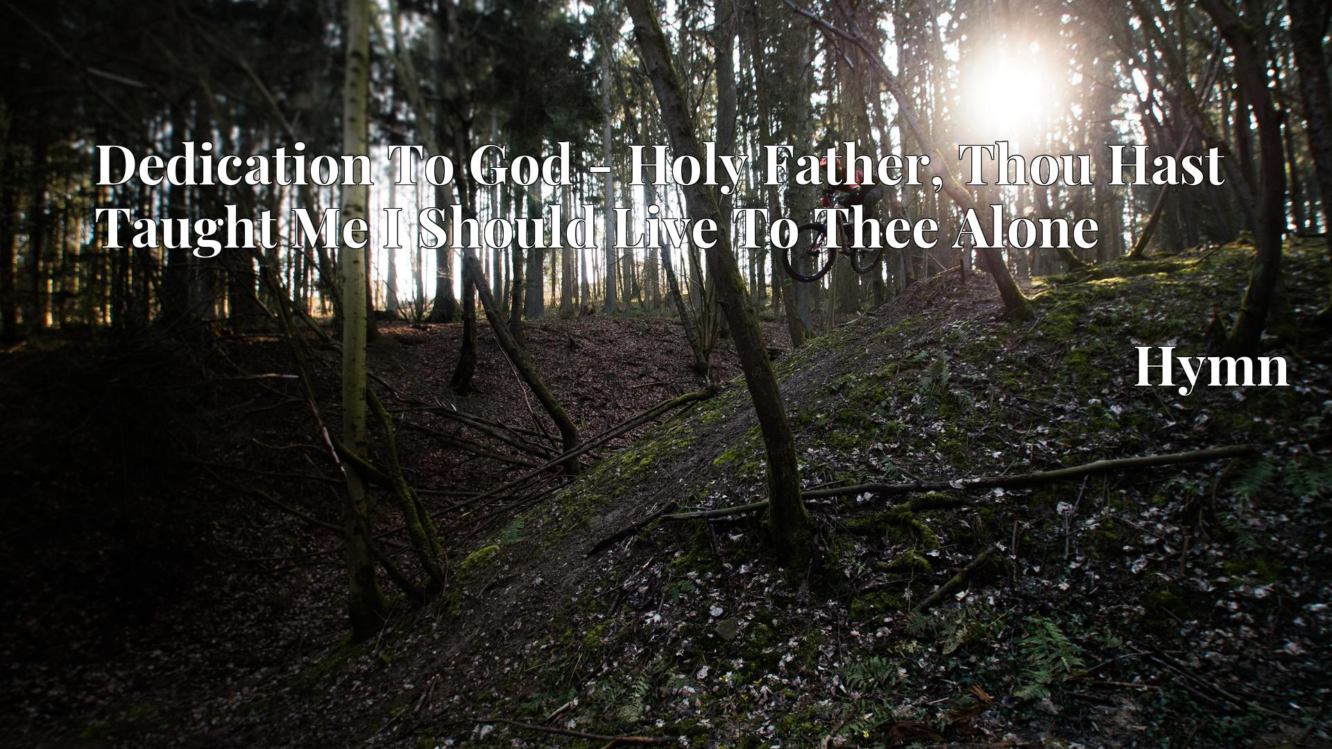 Dedication To God - Holy Father, Thou Hast Taught Me I Should Live To Thee Alone - Hymn