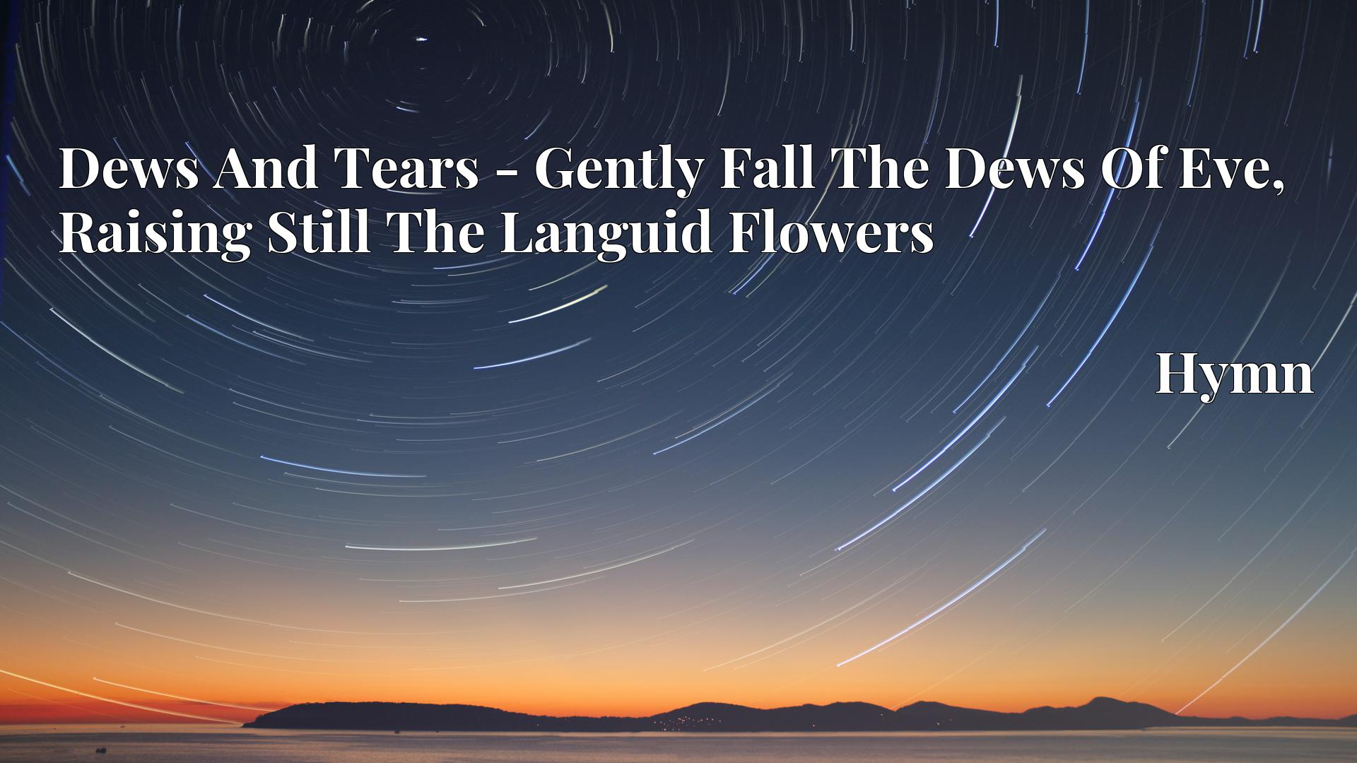 Dews And Tears - Gently Fall The Dews Of Eve, Raising Still The Languid Flowers - Hymn