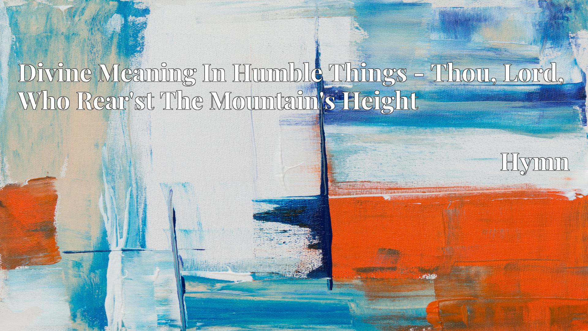 Divine Meaning In Humble Things - Thou, Lord, Who Rear'st The Mountain's Height - Hymn