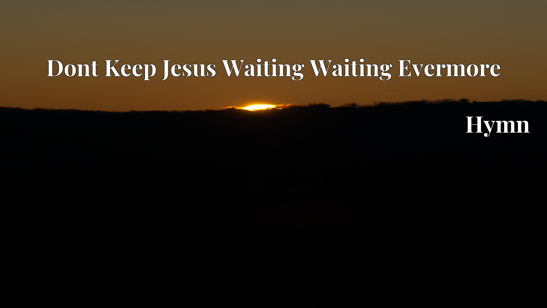 Dont Keep Jesus Waiting Waiting Evermore - Hymn
