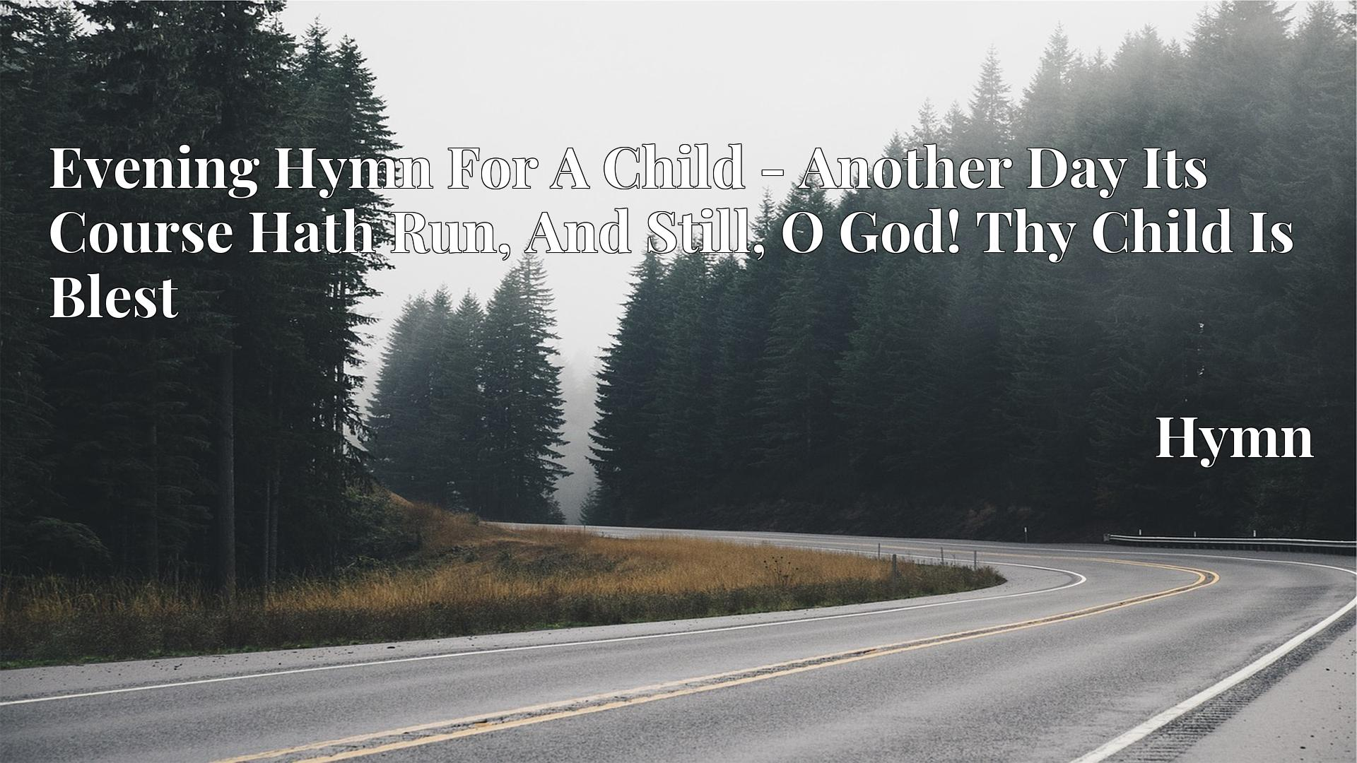 Evening Hymn For A Child - Another Day Its Course Hath Run, And Still, O God! Thy Child Is Blest - Hymn