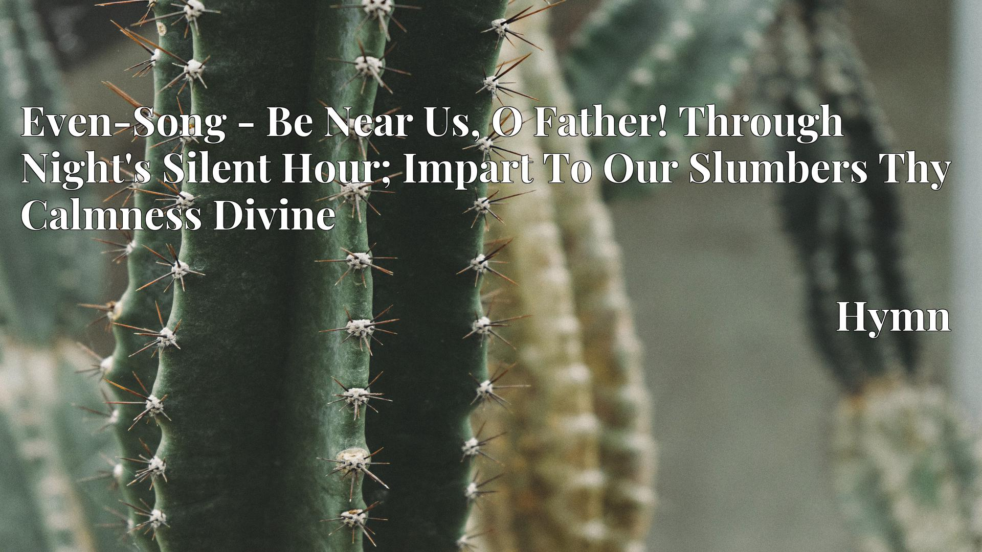 Even-Song - Be Near Us, O Father! Through Night's Silent Hour; Impart To Our Slumbers Thy Calmness Divine - Hymn