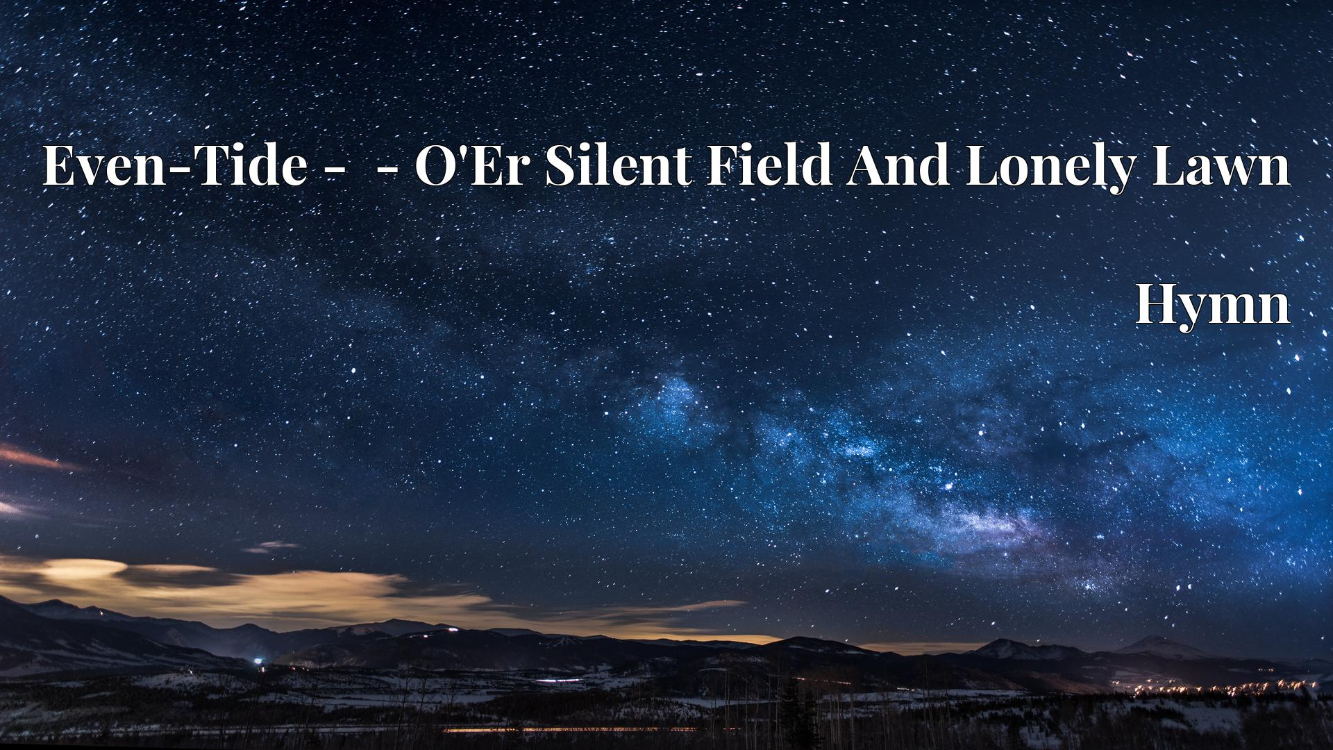Even-Tide -  - O'Er Silent Field And Lonely Lawn - Hymn