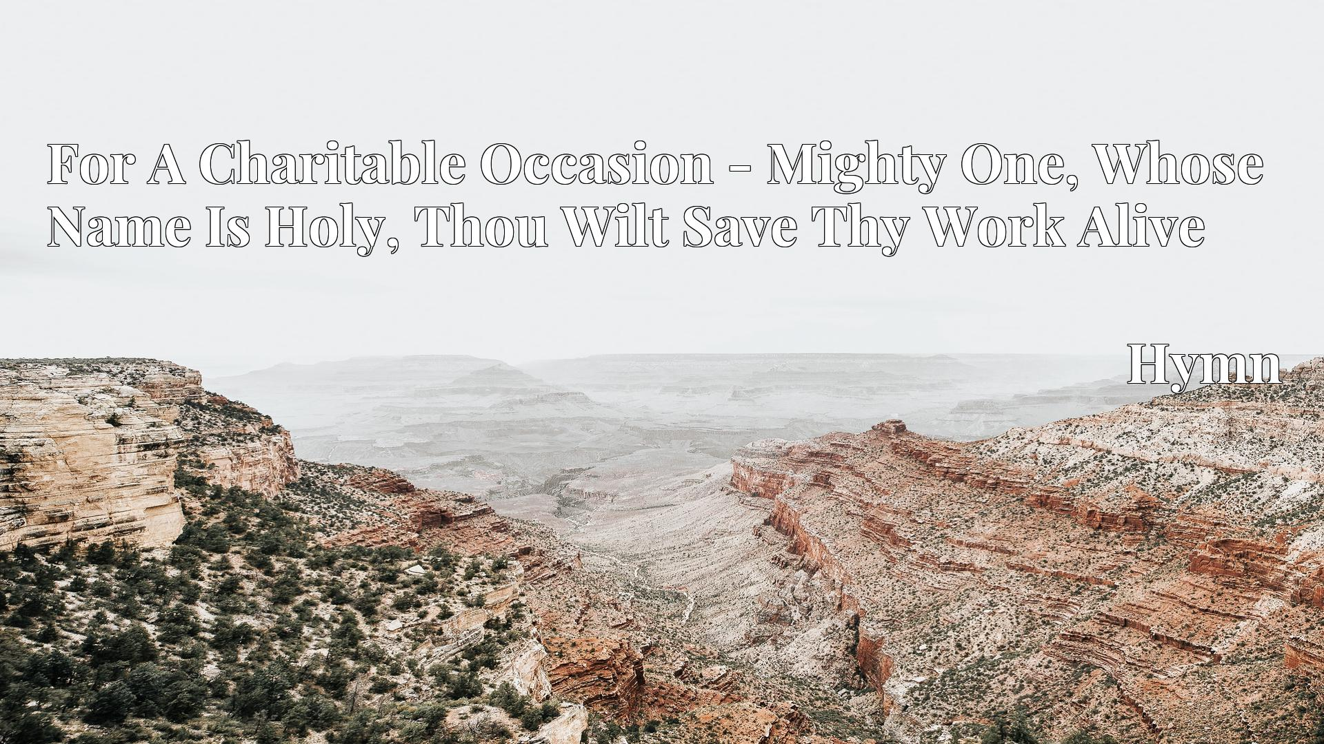 For A Charitable Occasion - Mighty One, Whose Name Is Holy, Thou Wilt Save Thy Work Alive - Hymn