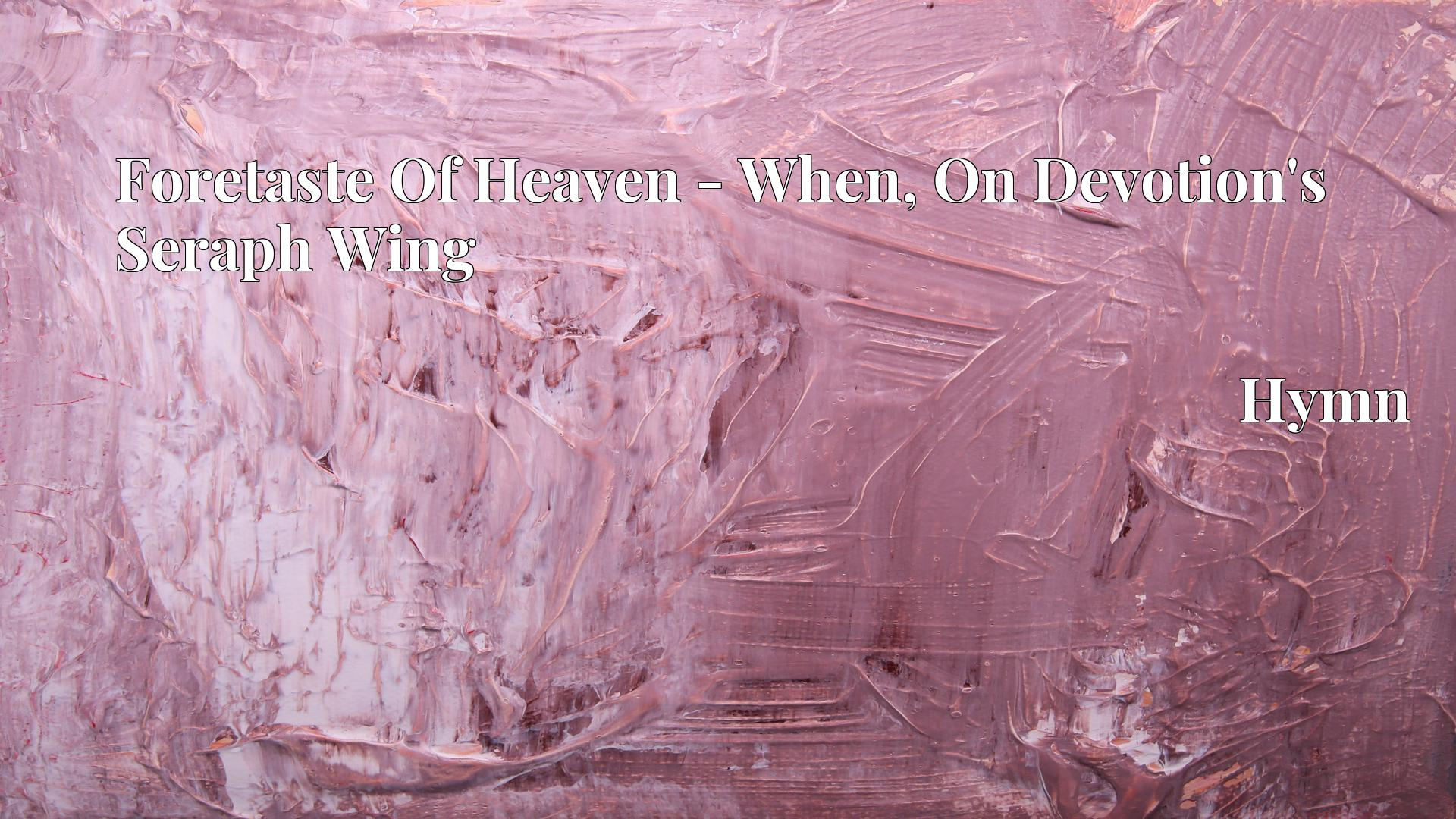 Foretaste Of Heaven - When, On Devotion's Seraph Wing - Hymn