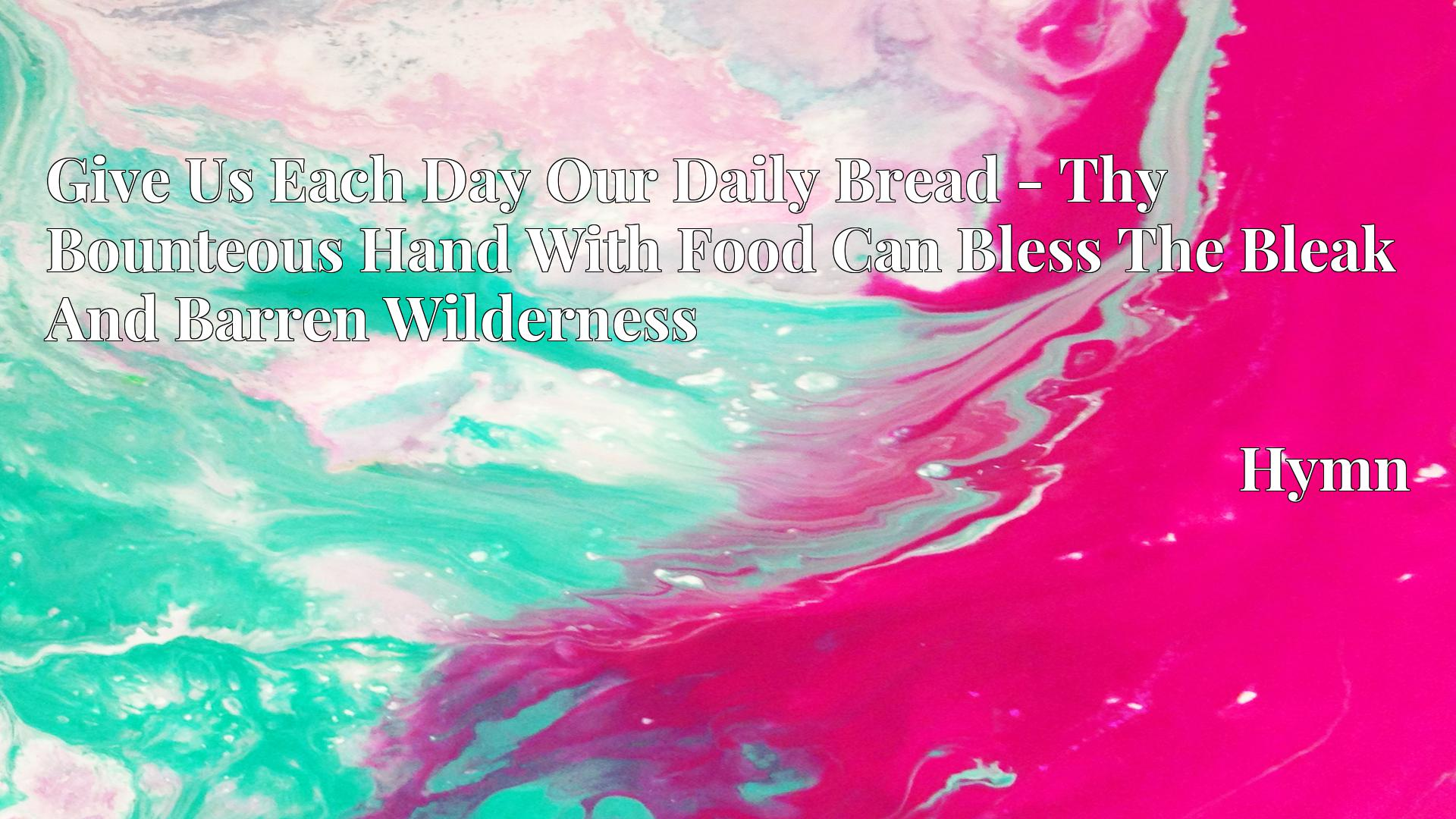 Give Us Each Day Our Daily Bread - Thy Bounteous Hand With Food Can Bless The Bleak And Barren Wilderness - Hymn