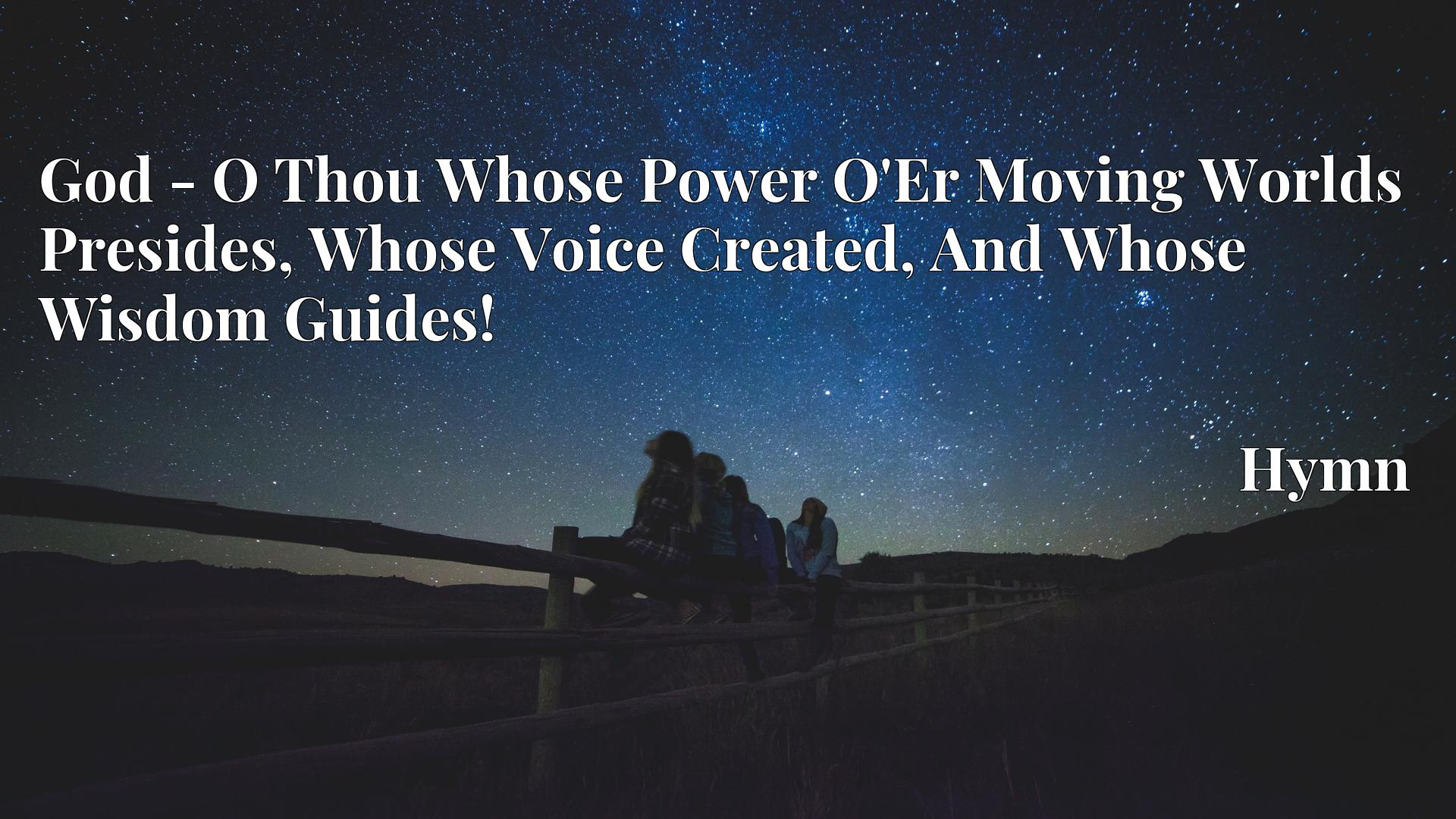 God - O Thou Whose Power O'Er Moving Worlds Presides, Whose Voice Created, And Whose Wisdom Guides! - Hymn