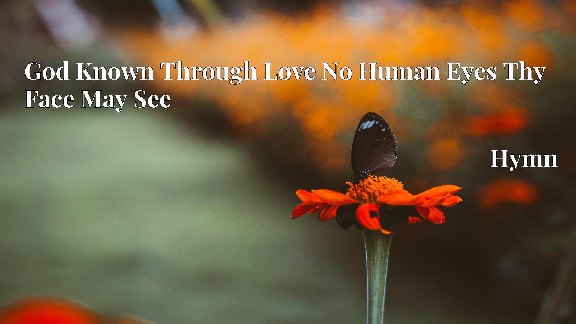God Known Through Love No Human Eyes Thy Face May See Hymn