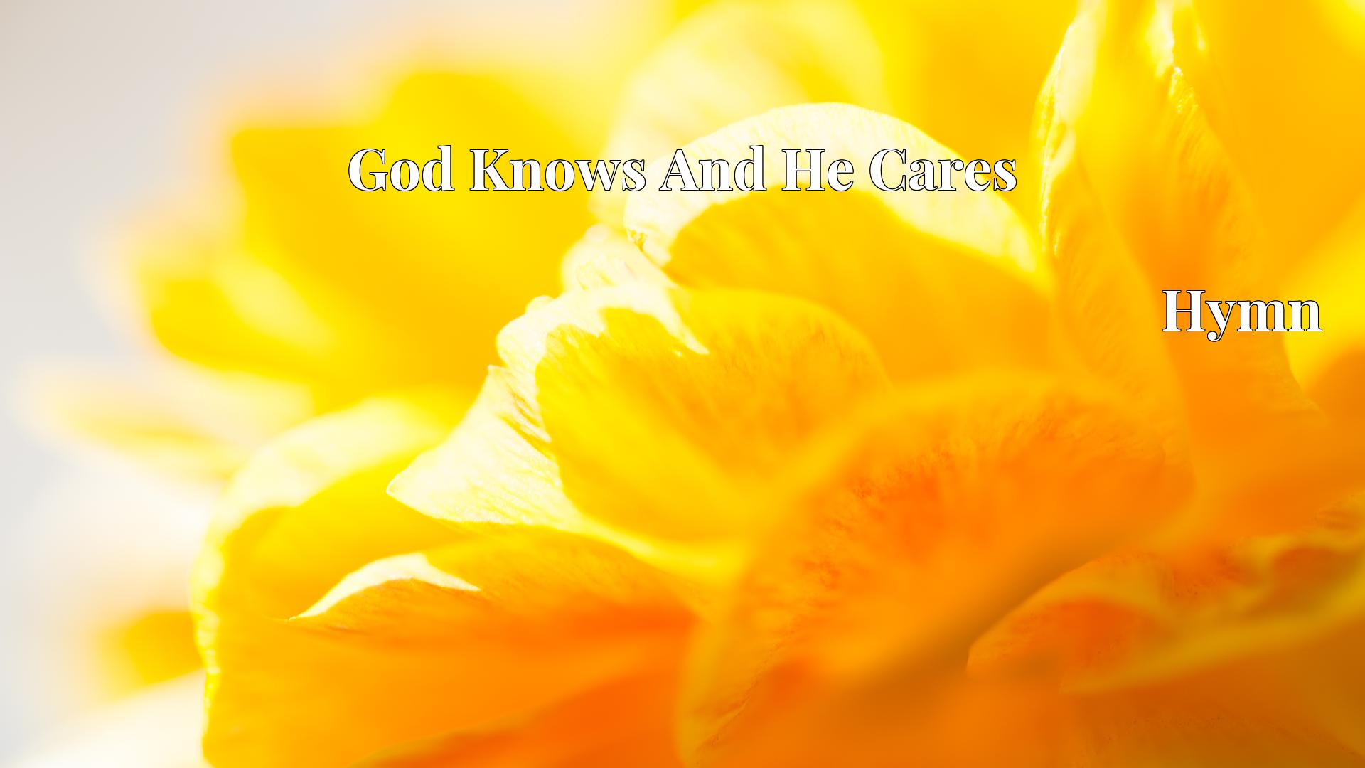 God Knows And He Cares Hymn Lyric