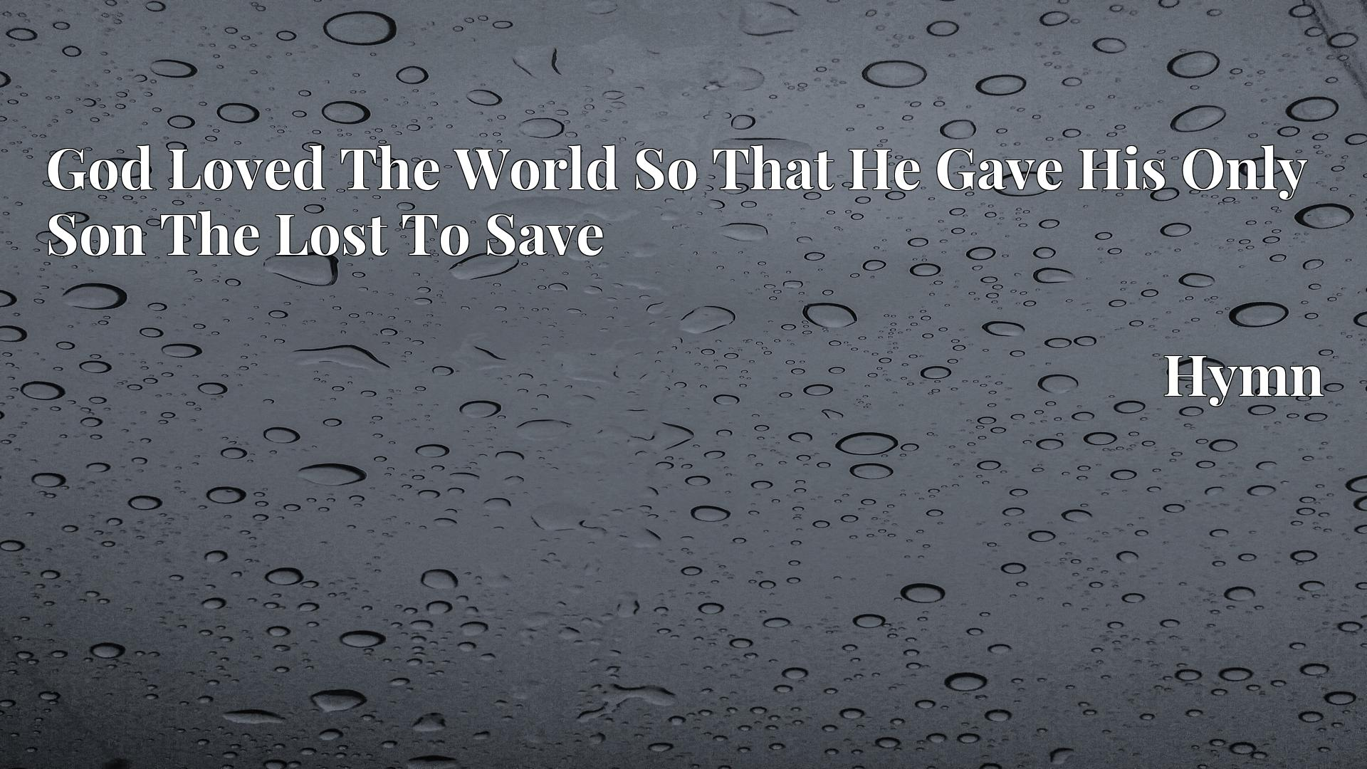 God Loved The World So That He Gave His Only Son The Lost To Save - Hymn