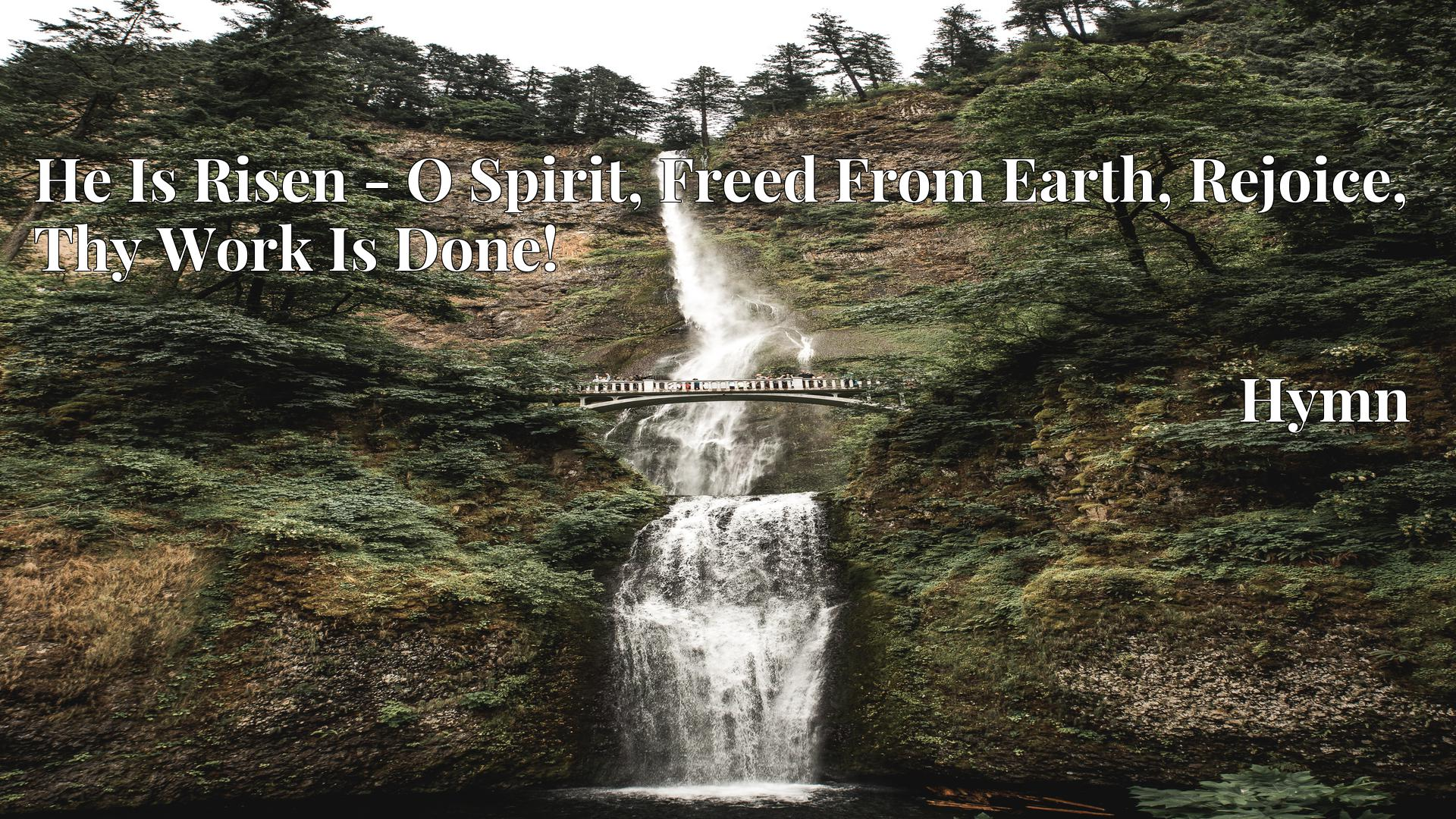 He Is Risen - O Spirit, Freed From Earth, Rejoice, Thy Work Is Done! - Hymn