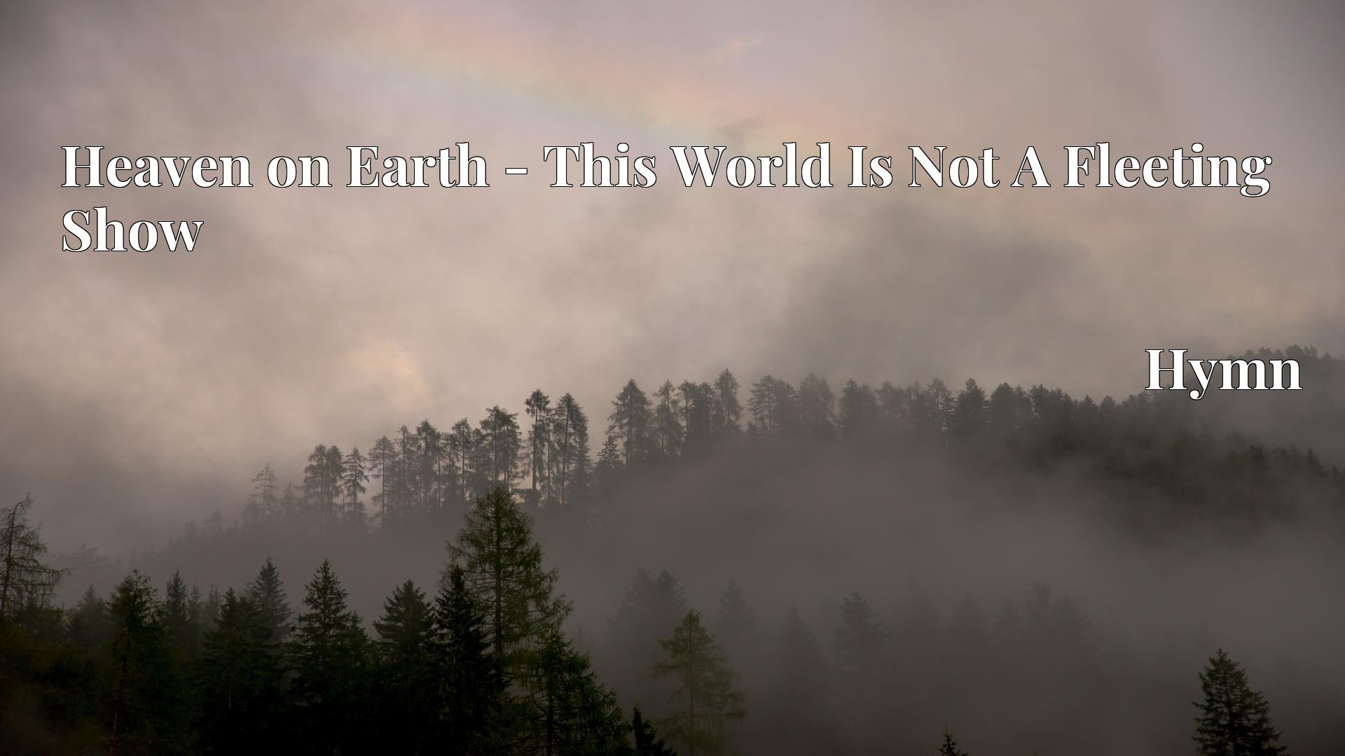 Heaven on Earth - This World Is Not A Fleeting Show - Hymn