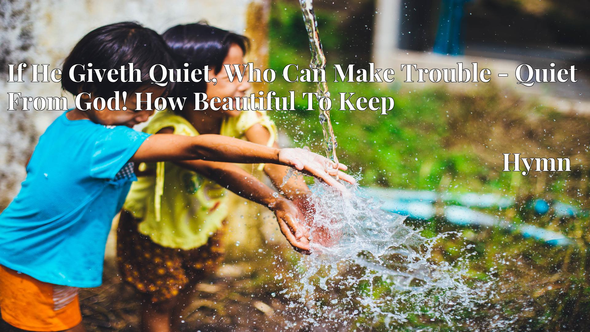 If He Giveth Quiet, Who Can Make Trouble - Quiet From God! How Beautiful To Keep - Hymn
