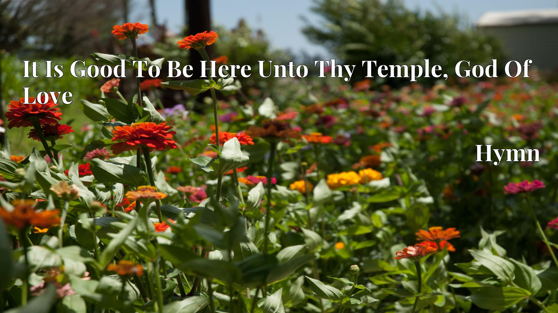 It Is Good To Be Here Unto Thy Temple, God Of Love Hymn