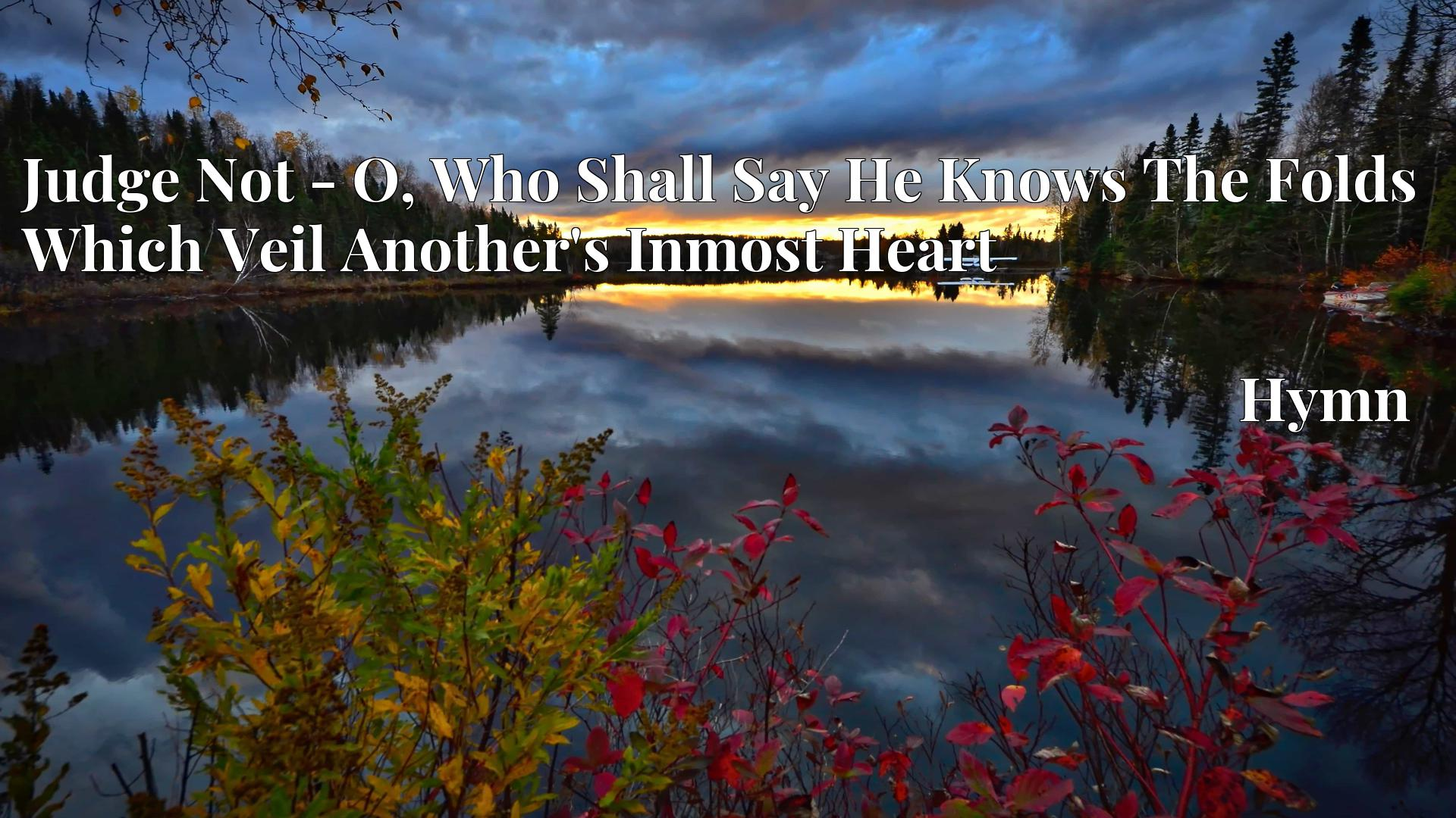 Judge Not - O, Who Shall Say He Knows The Folds Which Veil Another's Inmost Heart - Hymn