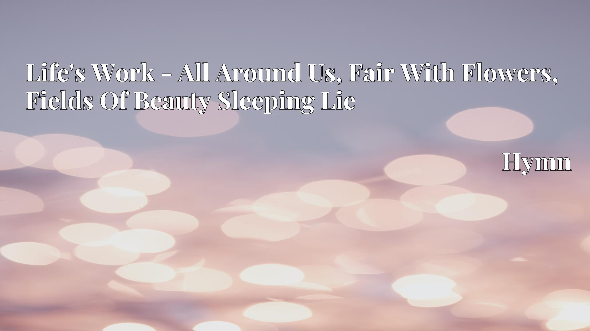 Life's Work - All Around Us, Fair With Flowers, Fields Of Beauty Sleeping Lie - Hymn
