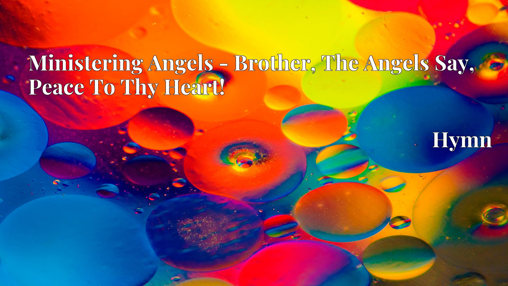 Ministering Angels - Brother, The Angels Say, Peace To Thy Heart! - Hymn