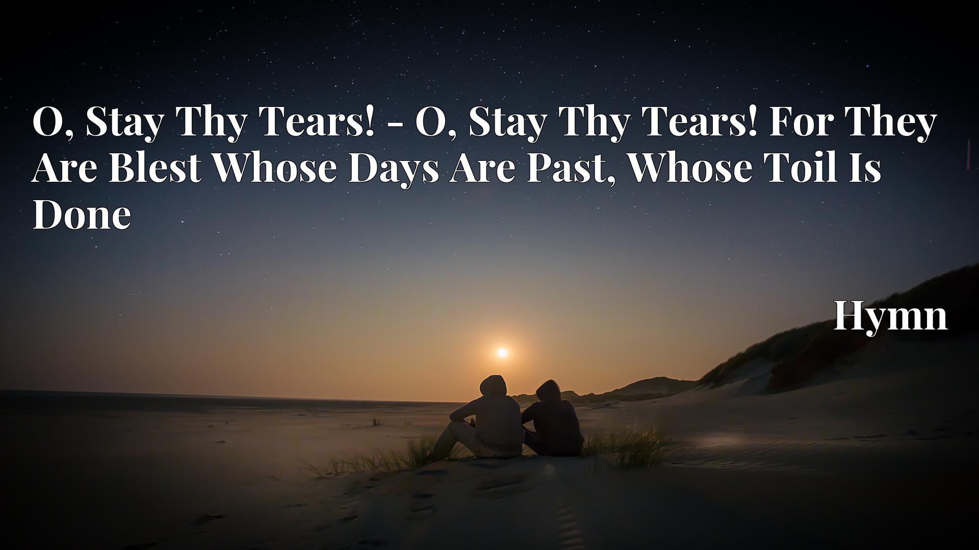 O, Stay Thy Tears! - O, Stay Thy Tears! For They Are Blest Whose Days Are Past, Whose Toil Is Done - Hymn