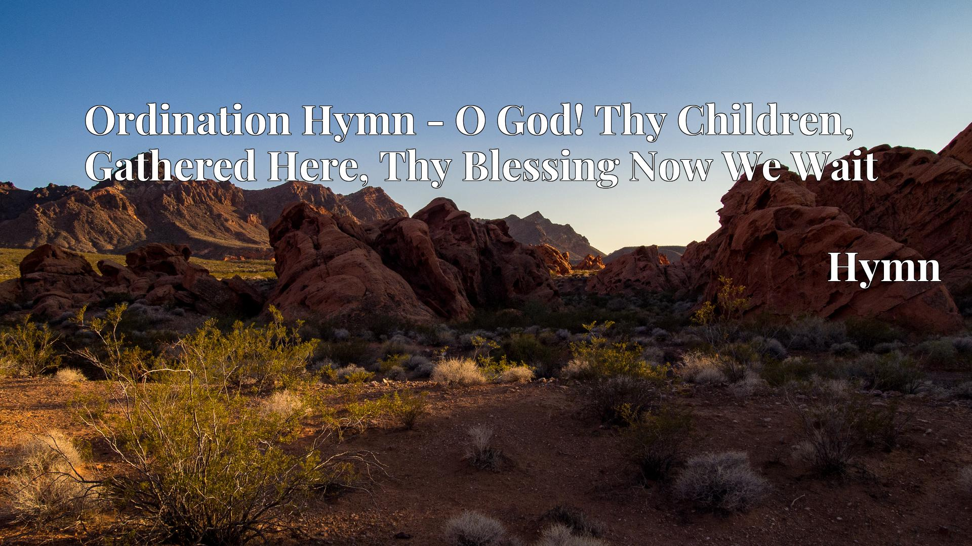 Ordination Hymn - O God! Thy Children, Gathered Here, Thy Blessing Now We Wait - Hymn