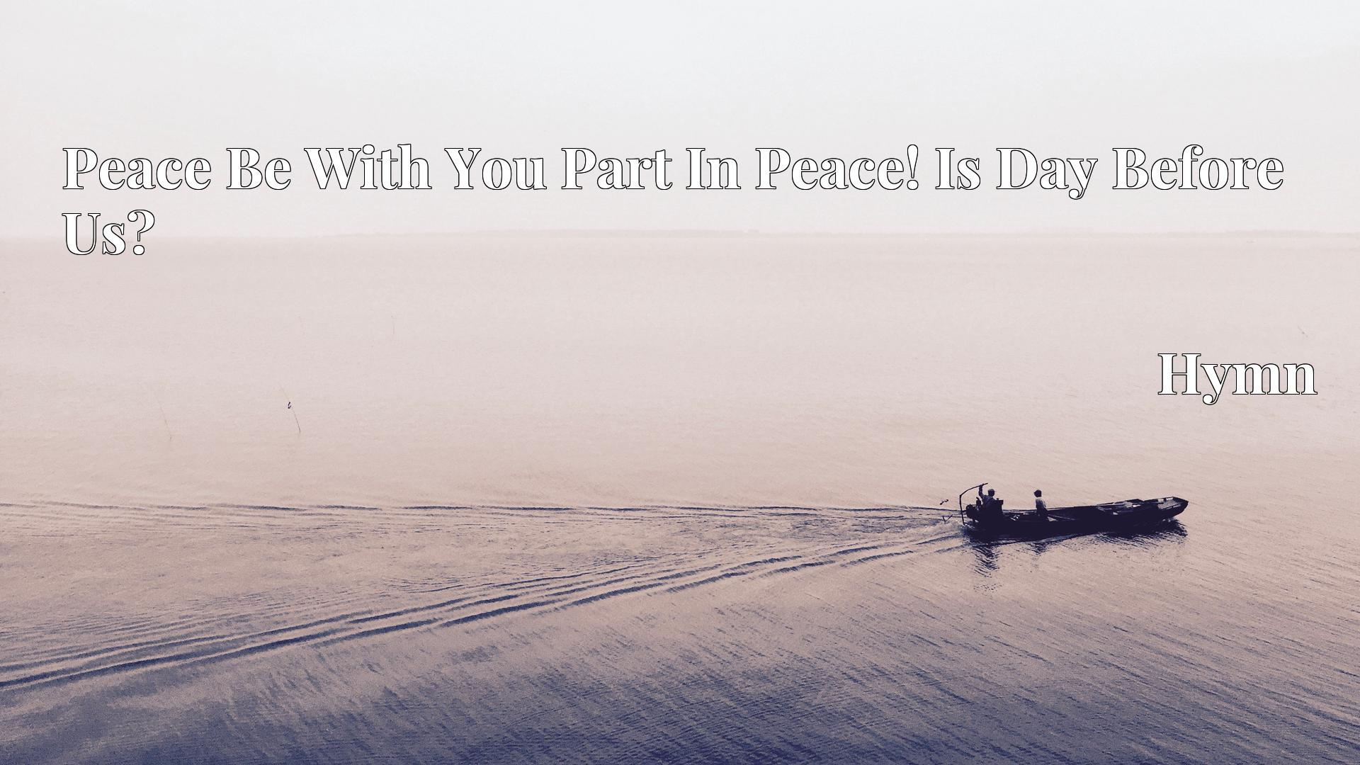 Peace Be With You Part In Peace! Is Day Before Us? - Hymn