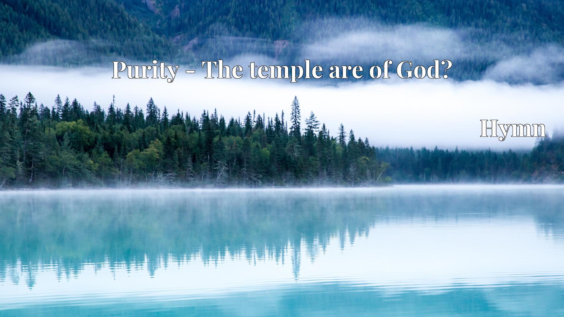 Purity - The temple are of God? - Hymn