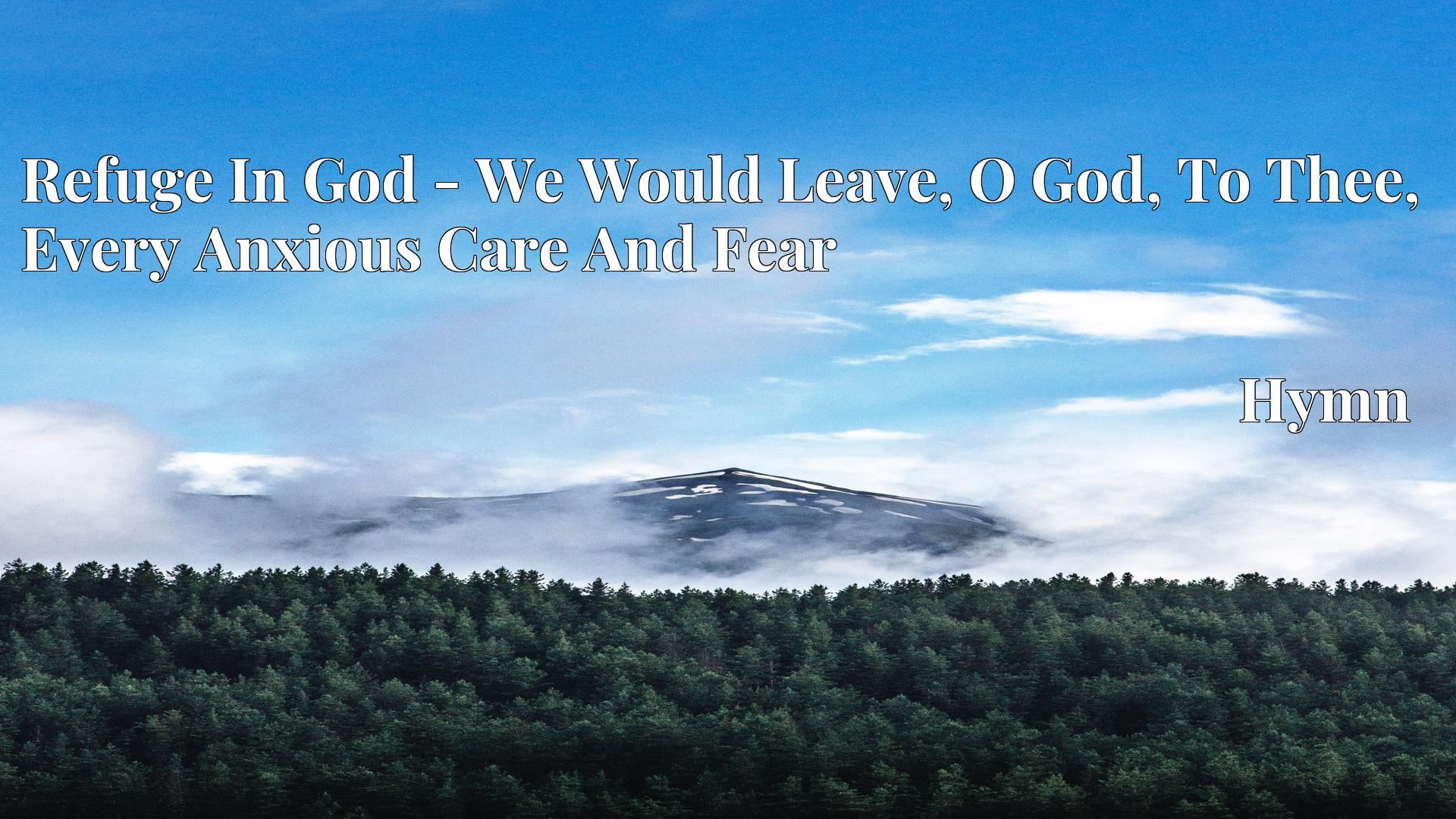 Refuge In God - We Would Leave, O God, To Thee, Every Anxious Care And Fear - Hymn