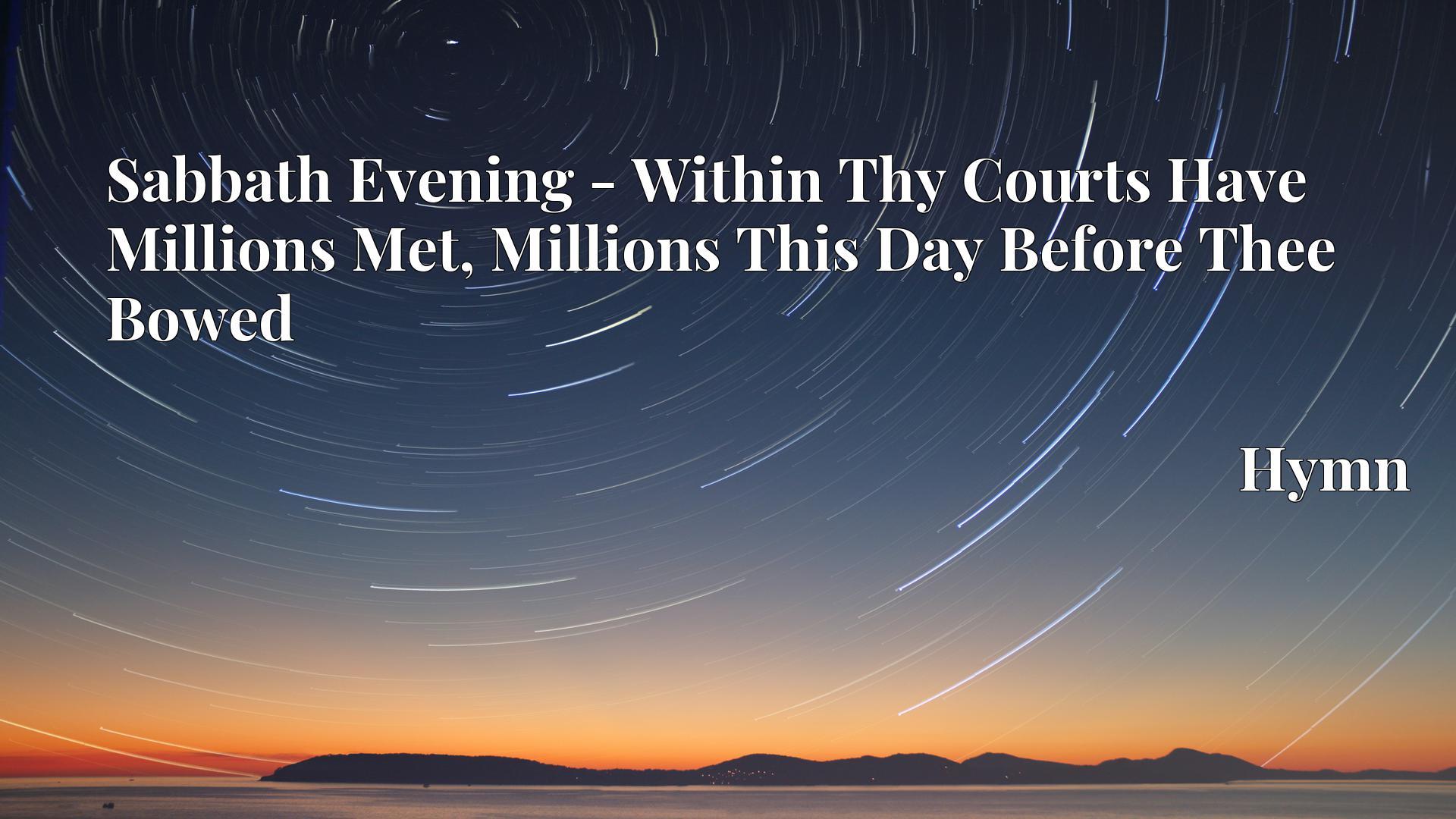Sabbath Evening - Within Thy Courts Have Millions Met, Millions This Day Before Thee Bowed - Hymn
