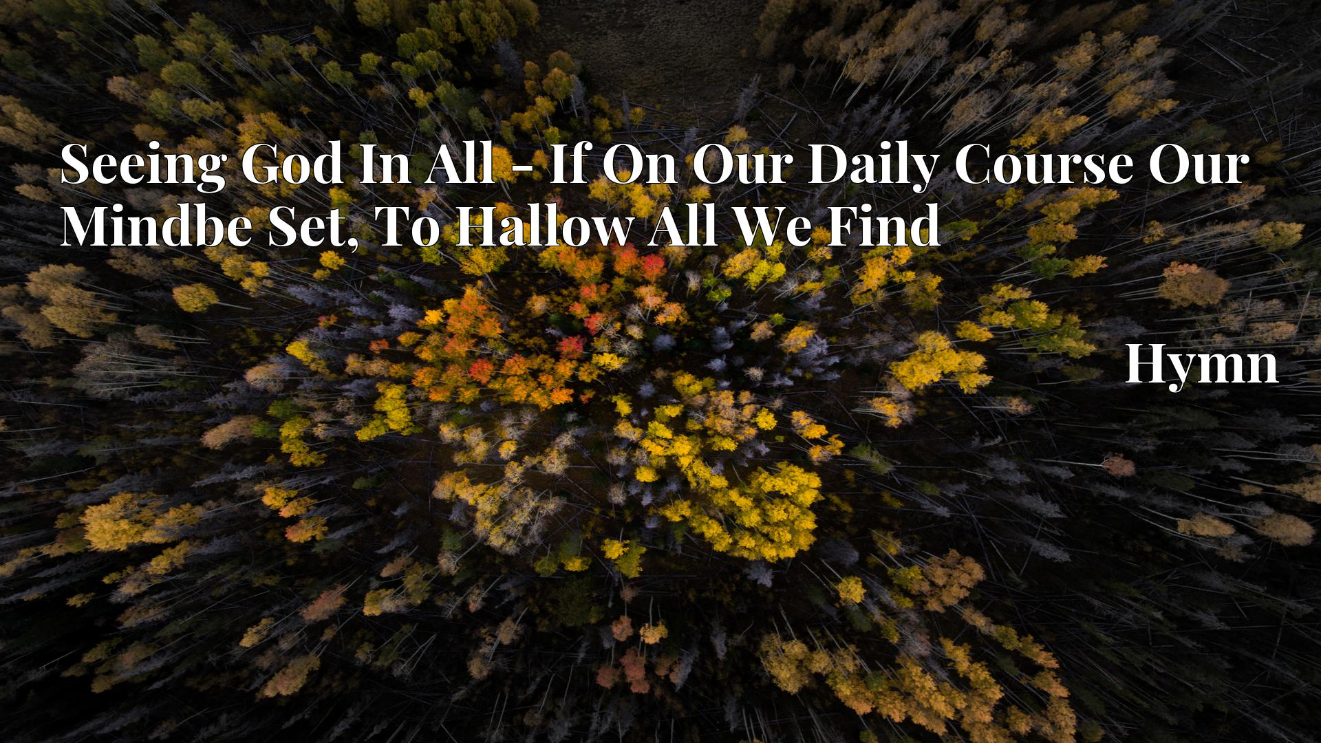 Seeing God In All - If On Our Daily Course Our Mindbe Set, To Hallow All We Find - Hymn