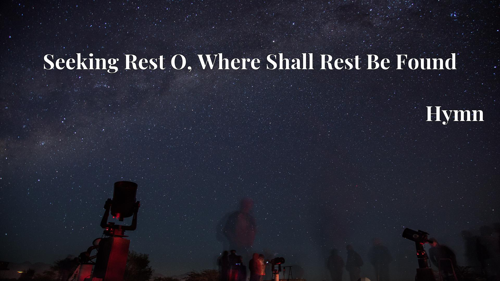 Seeking Rest O, Where Shall Rest Be Found - Hymn