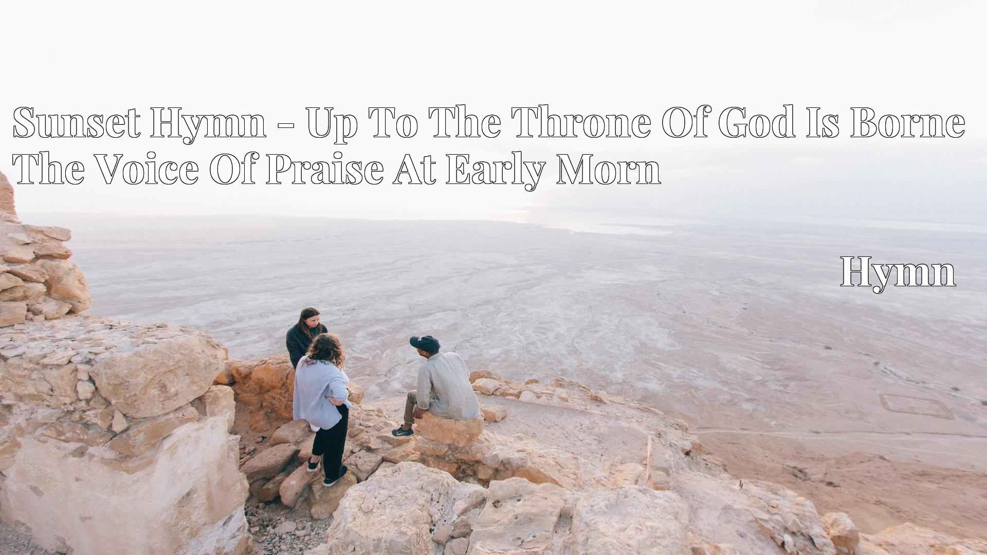 Sunset Hymn - Up To The Throne Of God Is Borne The Voice Of Praise At Early Morn - Hymn