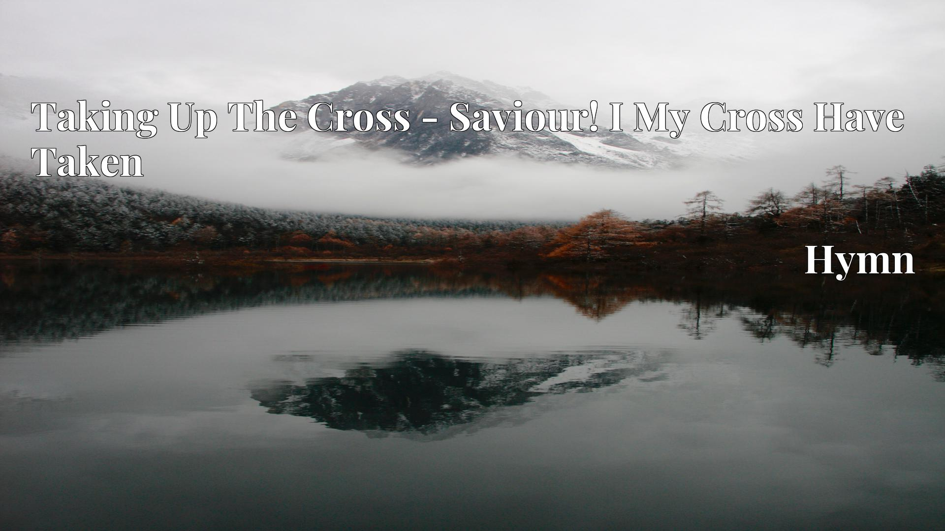 Taking Up The Cross - Saviour! I My Cross Have Taken - Hymn