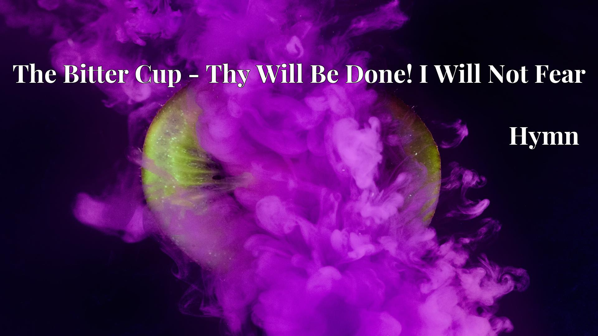 The Bitter Cup - Thy Will Be Done! I Will Not Fear - Hymn