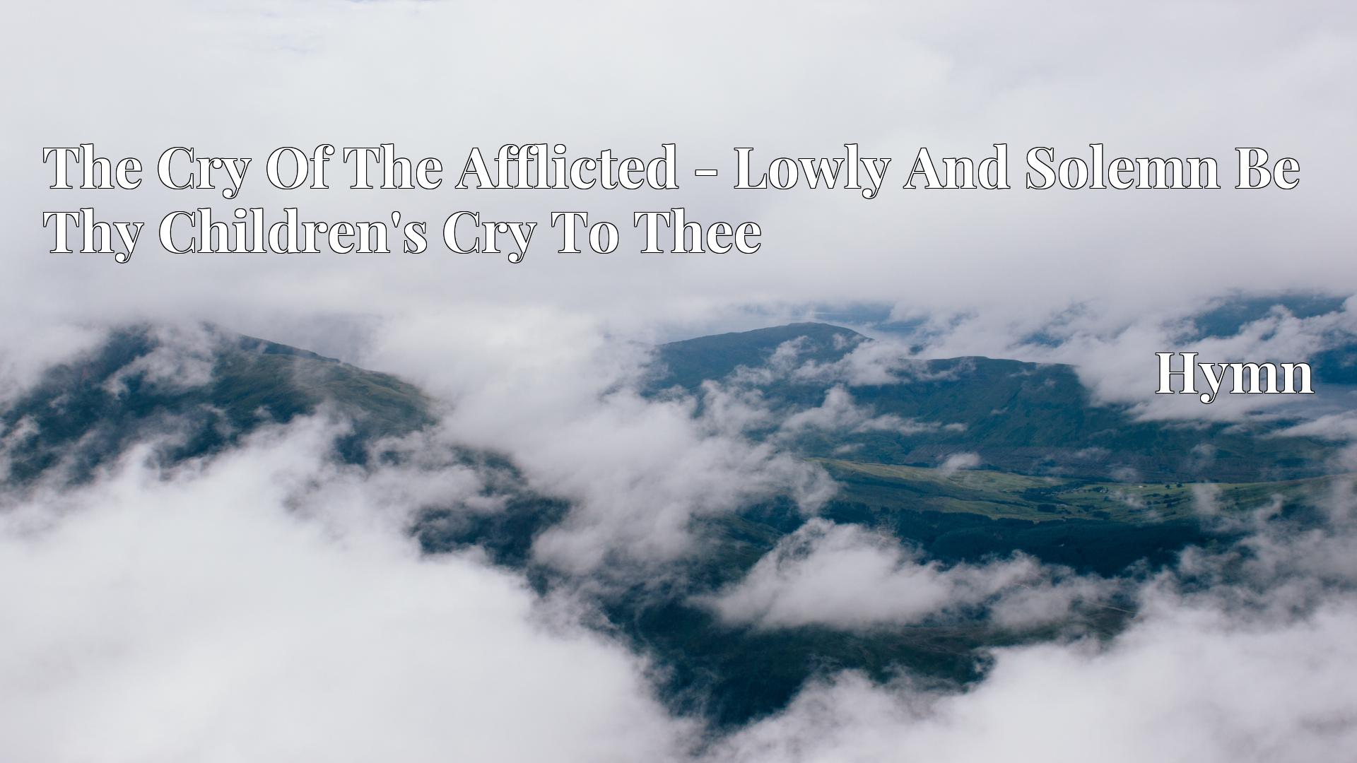 The Cry Of The Afflicted - Lowly And Solemn Be Thy Children's Cry To Thee - Hymn
