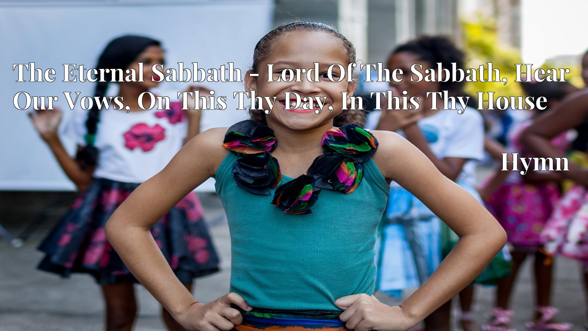 The Eternal Sabbath - Lord Of The Sabbath, Hear Our Vows, On This Thy Day, In This Thy House - Hymn