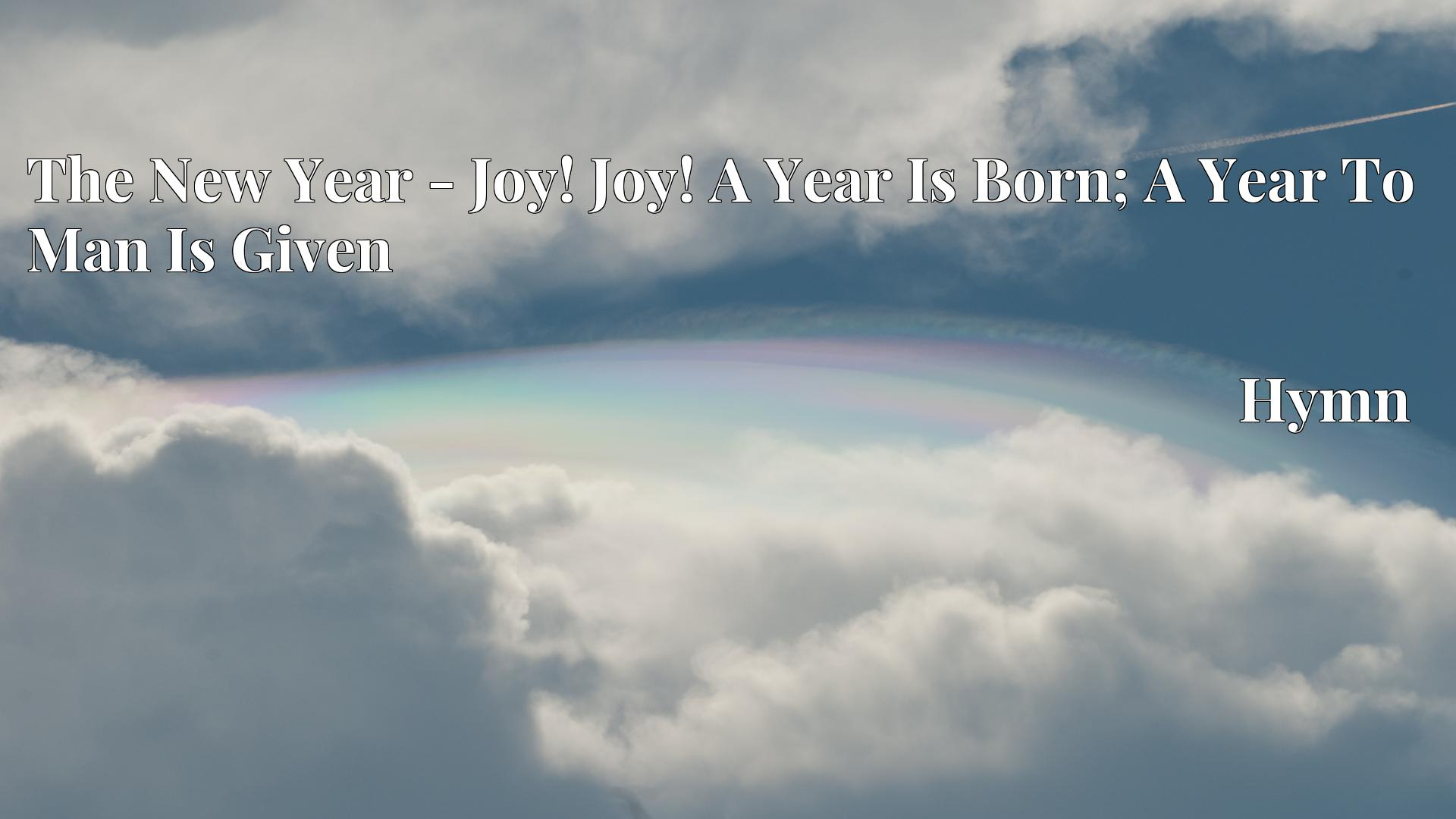 The New Year - Joy! Joy! A Year Is Born; A Year To Man Is Given - Hymn