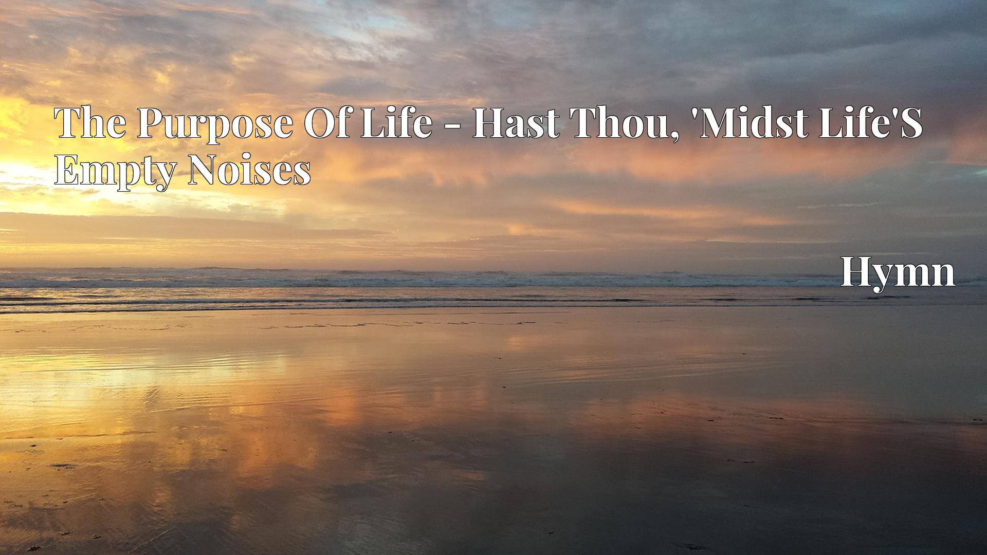 The Purpose Of Life - Hast Thou, 'Midst Life'S Empty Noises - Hymn