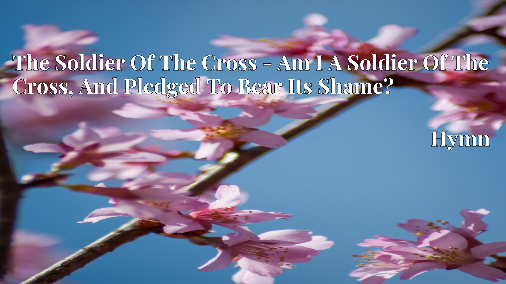 The Soldier Of The Cross - Am I A Soldier Of The Cross, And Pledged To Bear Its Shame? - Hymn