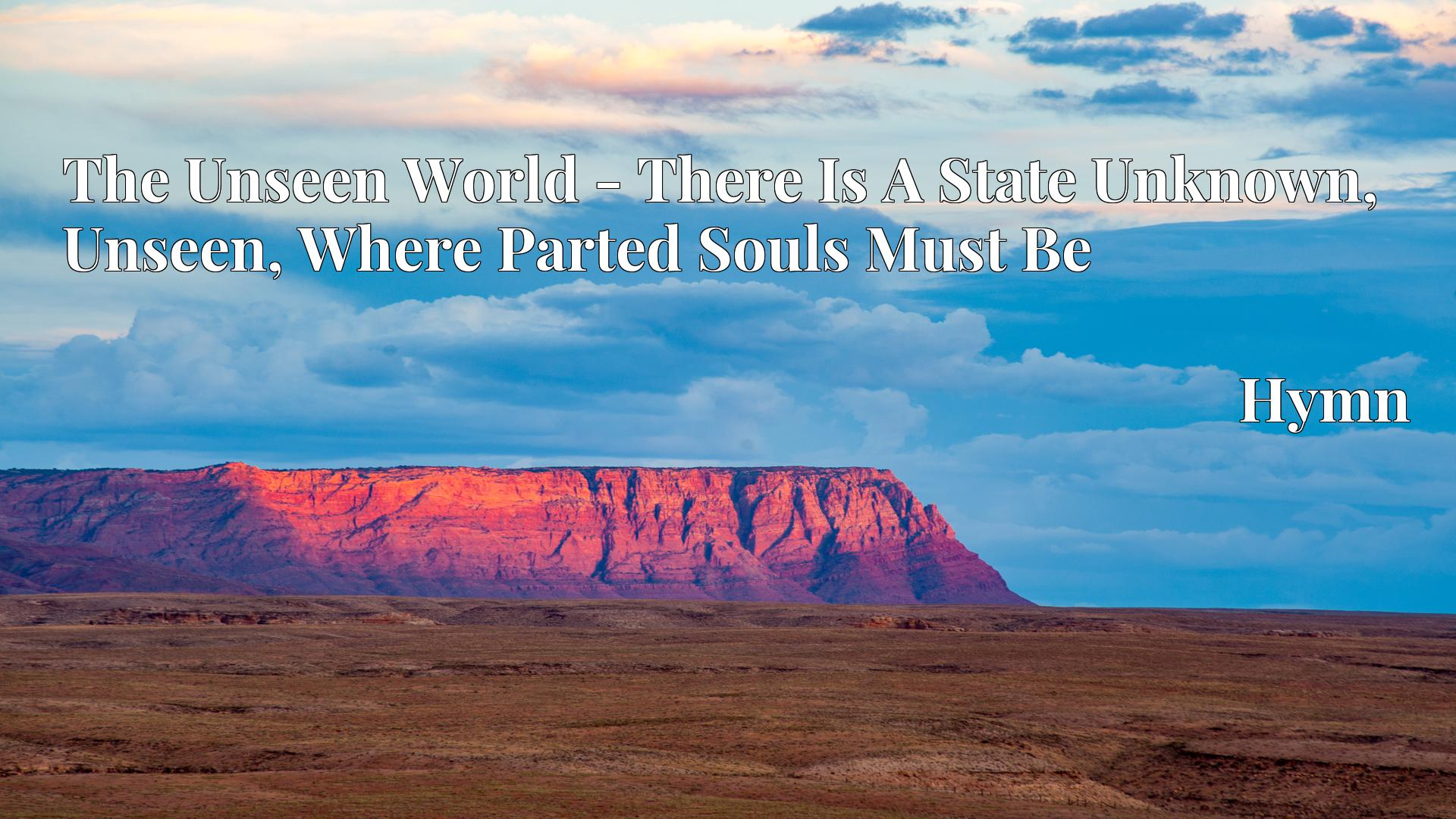 The Unseen World - There Is A State Unknown, Unseen, Where Parted Souls Must Be - Hymn