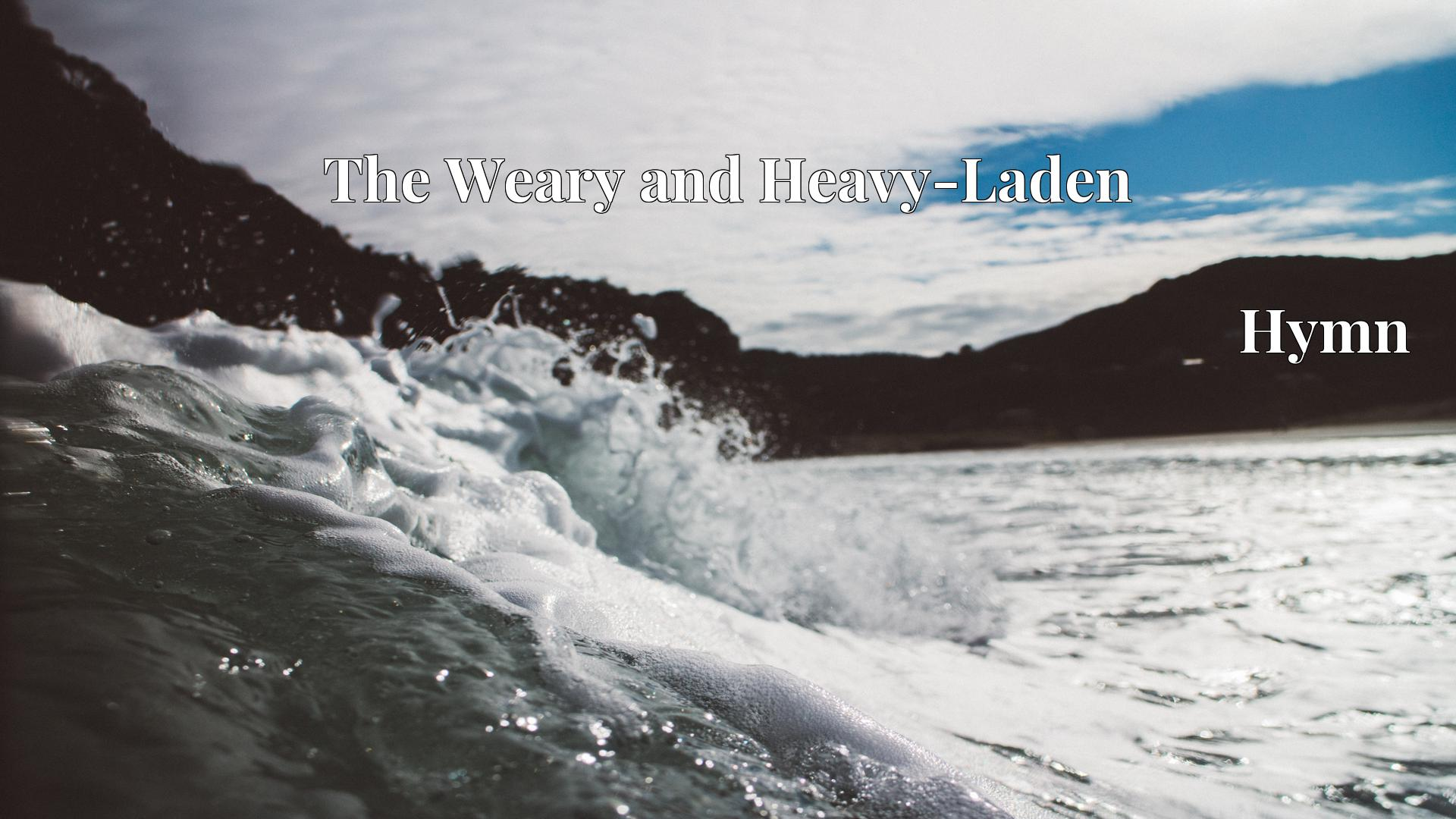 The Weary and Heavy-Laden - Hymn